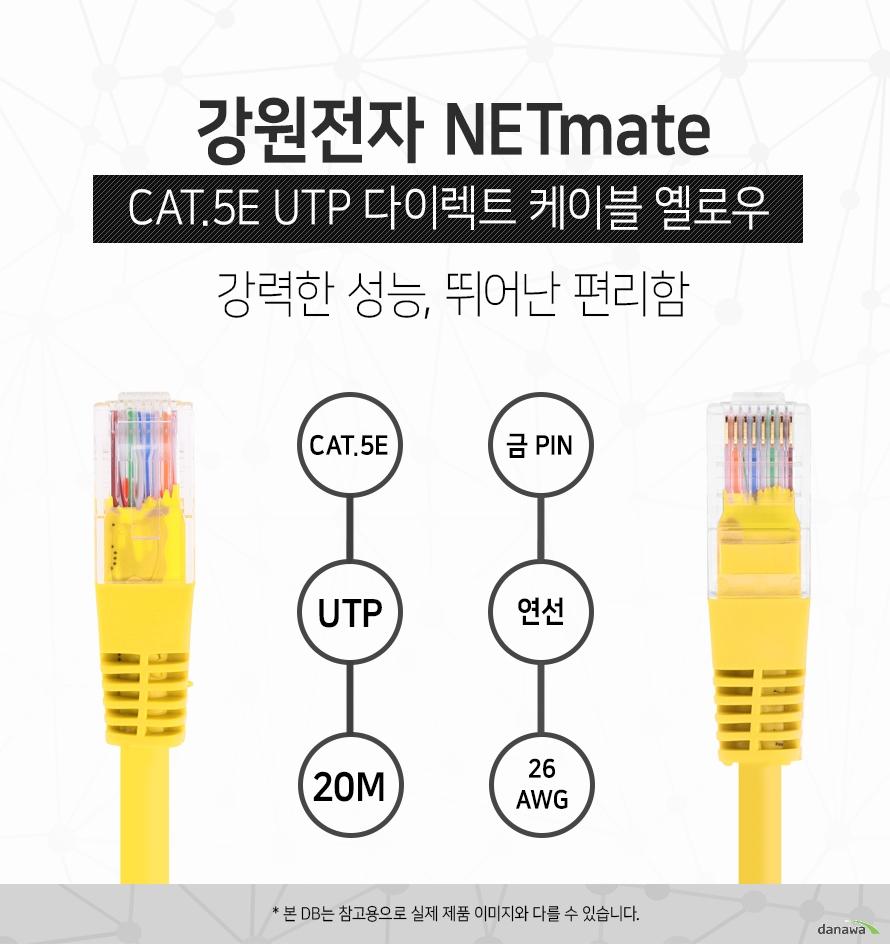 강원전자 NETMATE            CAT 5E UTP 다이렉트 케이블 옐로우            강력한 성능 뛰어난 편리함                        CAT 5E            UTP            20M            금핀            연선            26 AWG                        본 디비는 참고용으로 실제 제품 이미지와 다를 수 있습니다.