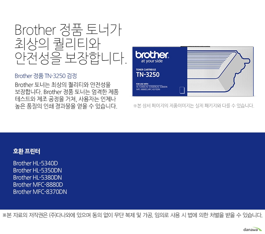 Brother 정품 TN-3250 검정Brother 정품 토너가최상의 퀄리티와 안전성을 보장합니다.Brother 토너는 최상의 퀄리티와 안전성을 보장합니다. Brother 정품 토너는 엄격한 제품 테스트와 제조 공정을 거쳐, 사용자는 언제나 높은 품질의 인쇄 결과물을 얻을 수 있습니다. 호환 프린터 Brother HL-5350DN, Brother HL-5380DN, Brother MFC-8880DN, Brother MFC-8370DN