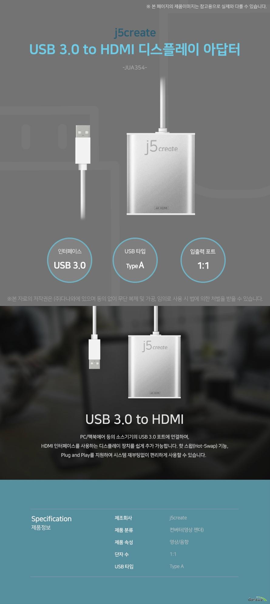 j5create USB 3.0 to HDMI 디스플레이 아답터 (JUA354) 인터페이스 USB 3.0 USB타입 Type A 입출력 포트 1:1 USB 3.0 to HDMI PC/맥북에어 등의 소스기기의 USB 3.0 포트에 연결하여 HDMI 인터페이스를 사용하는   디스플레이 장치를 쉽게 추가 가능합니다. 핫 스왑 기능, 플러그 앤 플레이를 지원하  여 시스템 재부팅없이 편리하게 사용할 수 있습니다. 스펙 제조회사 j5create 제품 분류 컨버터(영상 젠더) 제품 속성 영상/음향 단자 수 1:1 USB 타입 Type A