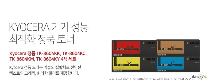 쿄세라 기기 성능 최적화 정품 토너 Kyocera 정품 TK-8604KK, TK-8604KC, TK-8604KM, TK-8604KY 4색 세트 쿄세라 정품 토너는 기술의 집합체로 선명한 텍스트와 그래픽, 화려한 컬러를 제공  합니다. 호환 프린터 쿄세라 FS-C8650DN 높은 인쇄 품질 생산성 향상 고품질의 원료와 초미세의 정밀한  토너 입자로 교세라 정품 토너는 깨끗하고 선명  한 글자와 이미지를 제공합니다. 토너량 (ISO/IEC 규격기준), 기기의 생산성과 안전성을 보장합니다.