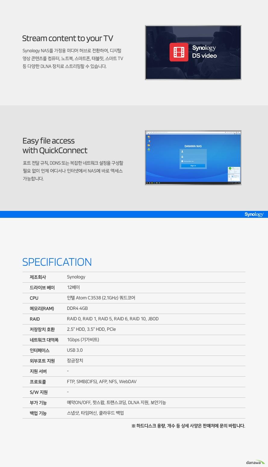 NAS Cloud Server DiskStation DS2419+ RAM 4GB compact personal cloud Synology DiskStation Manager (DSM) Synology가 개발한 웹 기반 운영체제인 DiskStation Manager (DSM)는 직관적인 인터페이스로 사용자가 더욱 편리하게 데이터를 관리할 수 있도록 도와줍니다. 서버가 항상 최상의 상태로 가동되도록 실시간으로 관리하며 철저한 이중 보안 기능으로 사용자의 귀중한 데이터를 보호하고 어떤 상황에서도 데이터를 보존할 수 있도록 강력한 백업 기능을 지원합니다. Versatile in feature 이동 중에서도 파일에 액세스하고 안전한 파일 전송 공유 기능을 제공하는 큐브형 NAS 제품입니다. 스마트하고 안정적인 파트너로, 모든 사진, 비디오 및 파일을 체계적으로 정리합니다. CPU 인텔 Atom C3538 2.1GHz 쿼드코어 Memory DDR4 4GB Network 1Gbps 기가비트 이더넷 Scalability 2.5