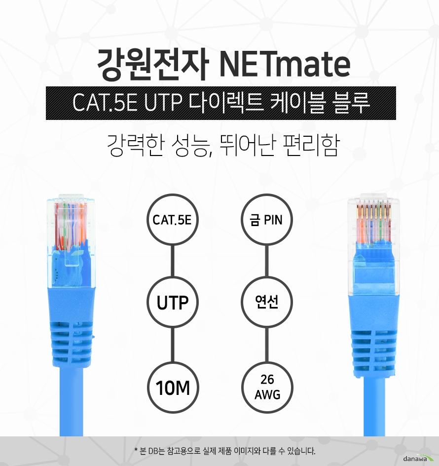 강원전자 NETMATE            CAT 5E UTP 다이렉트 케이블 블루            강력한 성능 뛰어난 편리함                        CAT 5E            UTP            10M            금핀            연선            26 AWG                        본 디비는 참고용으로 실제 제품 이미지와 다를 수 있습니다.
