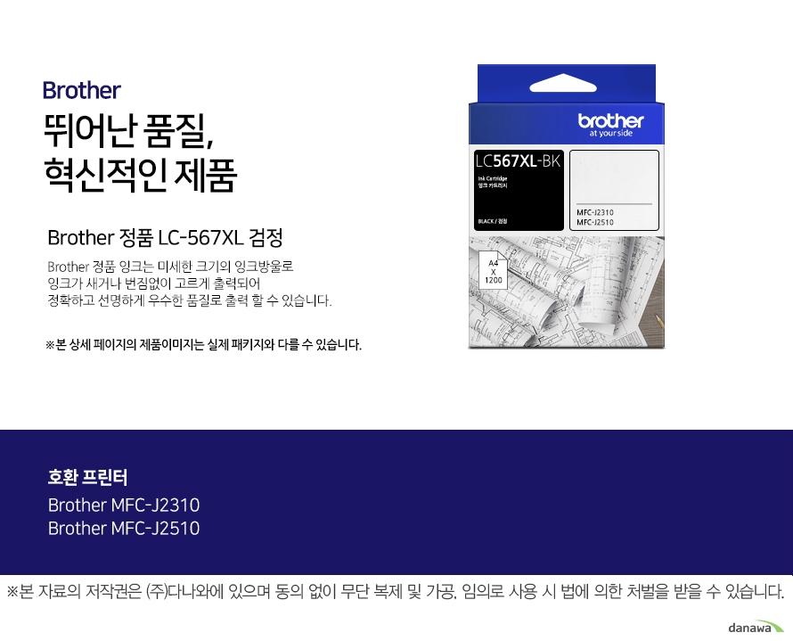 Brother 정품 LC-567XL 검정 뛰어난 품질, 혁신적인 제품  Brother 정품 잉크는 미세한 크기 의 잉크방울로 잉크가 새거나 번짐없이 고르게 출력되어 정확하고 선명하게 우수한 품질로 출력 할 수 있습니다.  호환프린터 Brother  MFC-J2310,MFC-J2510  더욱 선명하고 우수한 브라더 정품 잉크 잉크가 새거나 번짐없이 고르게 출력 되어 선명하고 우수한 품질로 출력합니다. 미세한 잉크방울 구현 미세한 크기의 잉크방울로 잉크의 간격을 없애고 용지에 정확하게 배치해 최상의 출력물을 경험할 수 있습니다.  뛰어난 품질과 혁신적인 제품으로 더욱 선명하고 우수한 출력물 Brother ink