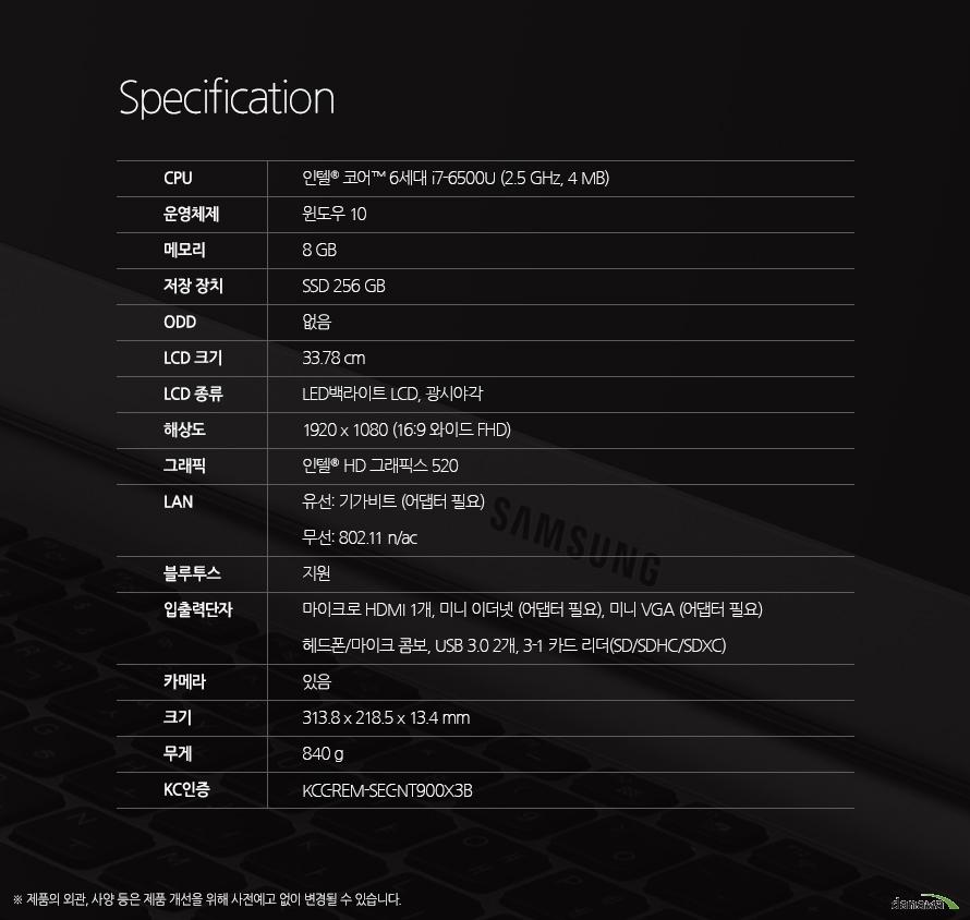 Specification CPU인텔 코어 6세대 i7-6500U (2.5 GHz, 4 MB)운영체제윈도우 10메모리8 GB저장 장치SSD 256 GBODD없음LCD 크기33.78 cmLCD 종류LED백라이트 LCD, 광시야각해상도1920 x 1080 (16:9 와이드 FHD)그래픽인텔  HD 그래픽스 520LAN유선: 기가비트 (어댑터 필요)무선: 802.11 n/ac블루투스지원입출력단자마이크로 HDMI 1개, 미니 이더넷 (어댑터 필요), 미니 VGA (어댑터 필요)헤드폰/마이크 콤보, USB 3.0 2개, 3-1 카드 리더(SD/SDHC/SDXC)카메라있음크기313.8 x 218.5 x 13.4 mm무게840 gKC인증KCC-REM-SEC-NT900X3B 제품의 외관, 사양 등은 제품 개선을 위해 사전예고 없이 변경될 수 있습니다.