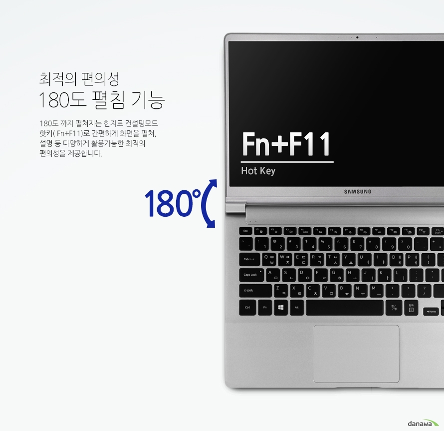 최적의 편의성 180도 펼침 기능180도 까지 펼쳐지는 힌지로 컨설팅모드 핫키( Fn+F11)로 간편하게 화면을 펼쳐, 설명 등 다양하게 활용가능한 최적의 편의성을 제공합니다.