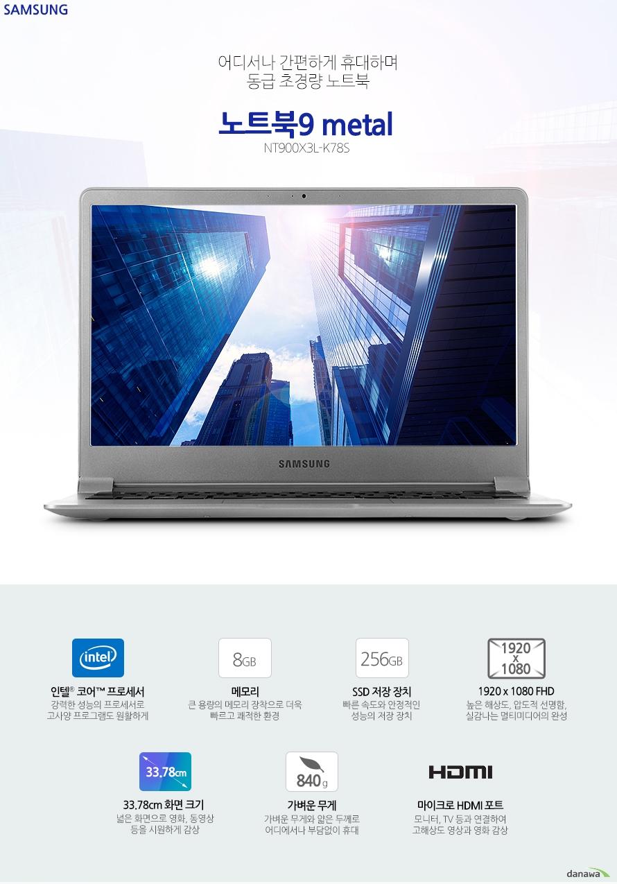 어디서나 간편하게 휴대하며 동급 초경량 노트북삼성전자 노트북9 metalNT900X3L-K78S인텔 코어 프로세서 강력한 성능의 프로세서로 고사양 프로그램도 원활하게8GB 메모리 큰 용량의 메모리 장착으로 더욱 빠르고 쾌적한 환경256GB SSD 저장 장치 빠른 속도와 안정적인 성능의 저장 장치1920 x 1080 FHD 높은 해상도, 압도적 선명함, 실감나는 멀티미디어의 완성33.78cm 화면 크기 넓은 화면으로 영화, 동영상 등을 시원하게 감상 가벼운 무게 가벼운 무게와 얇은 두께로 어디에서나 부담없이 휴대 마이크로 HDMI 포트 모니터, TV 등과 연결하여 고해상도 영상과 영화 감상