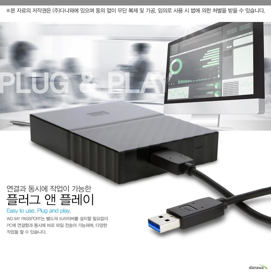 연결과 동시에 작업이 가능한 플러그 앤 플레이Easy to use plug and playWD My passport는 별도의 드라이버를 설치할 필요없이 PC에 연결함과 동시에 바로 파일 전송이 가능하며 다양한 작업을 할 수 있습니다