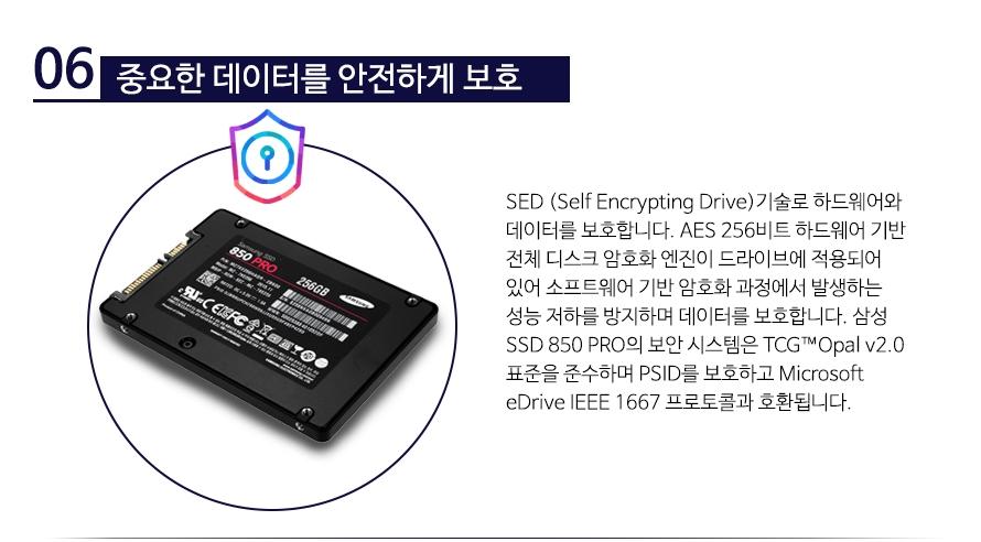 중요한 데이터를 안전하게 보호  SED (Self Encrypting Drive)기술로 하드웨어와 데이터를 보호합니다. AES 256비트 하드웨어 기반 전체 디스크 암호화 엔진이 드라이브에 적용되어 있어 소프트웨어 기반 암호화 과정에서 발생하는 성능 저하를 방지하며 데이터를 보호합니다. 삼성 SSD 850 PRO의 보안 시스템은 TCG™Opal v2.0 표준을 준수하며 PSID를 보호하고 Microsoft eDrive IEEE 1667 프로토콜과 호환됩니다.