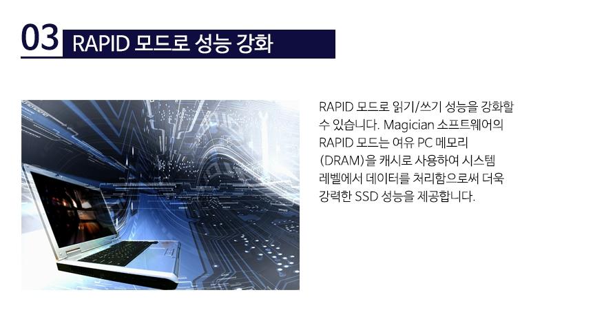 RAPID 모드로 성능 강화RAPID 모드로 읽기/쓰기 성능을 강화할 수 있습니다. Magician 소프트웨어의 RAPID 모드는 여유 PC 메모리 (DRAM)을 캐시로 사용하여 시스템 레벨에서 데이터를 처리함으로써 더욱 강력한 SSD 성능을 제공합니다.