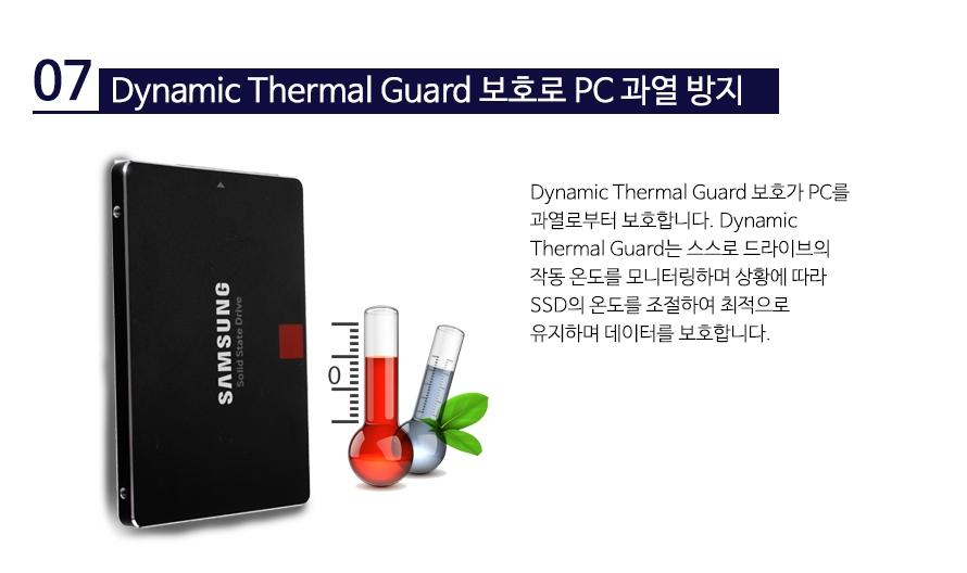 Dynamic Thermal Guard 보호로 PC 과열 방지   Dynamic Thermal Guard 보호가 PC를 과열로부터 보호합니다. Dynamic Thermal Guard는 스스로 드라이브의 작동 온도를 모니터링하며 상황에 따라 SSD의 온도를 조절하여 최적으로 유지하며 데이터를 보호합니다.