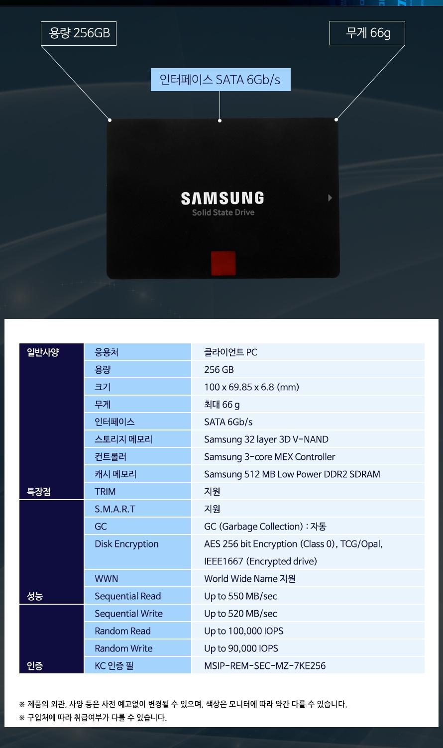 용량 256GB무게 66g인터페이스 SATA 6Gb/s응용처클라이언트 PC용량256 GB크기100 x 69.85 x 6.8 (mm)무게최대 66 g인터페이스SATA 6Gb/s스토리지 메모리Samsung 32 layer 3D V-NAND 컨트롤러Samsung 3-core MEX Controller캐시 메모리Samsung 512 MB Low Power DDR2 SDRAMTRIM 지원 S.M.A.R.T지원GC GC (Garbage Collection) : 자동  Disk EncryptionAES 256 bit Encryption (Class 0), TCG/Opal, IEEE1667 (Encrypted drive)WWNWorld Wide Name 지원Sequential ReadUp to 550 MB/secSequential Write Up to 520 MB/secRandom ReadUp to 100,000 IOPSRandom WriteUp to 90,000 IOPS KC 인증 필MSIP-REM-SEC-MZ-7KE256제품의 외관, 사양 등은 사전 예고없이 변경될 수 있으며, 색상은 모니터에 따라 약간 다를 수 있습니다.구입처에 따라 취급여부가 다를 수 있습니다.