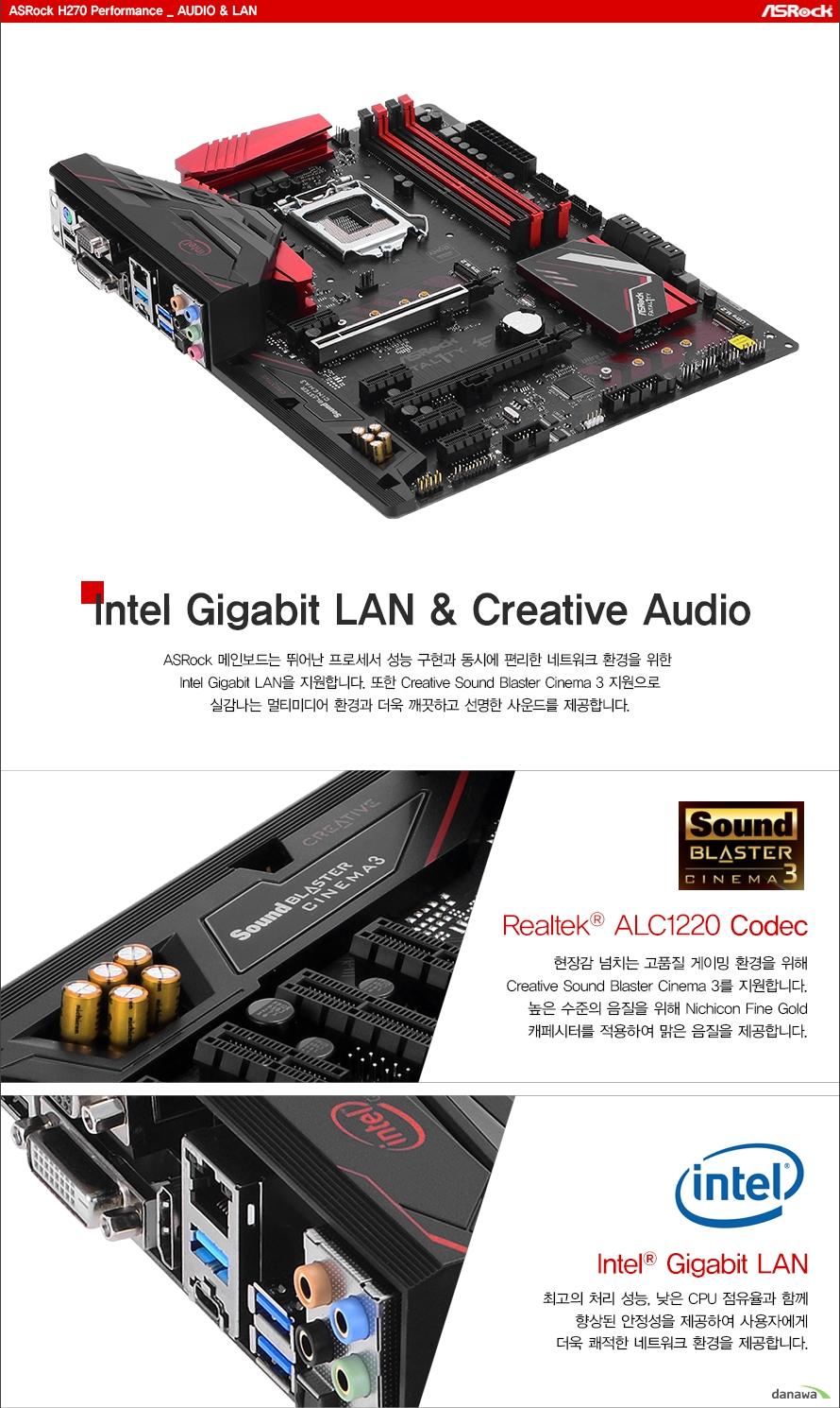오디오 랜Intel Gigabit LAN & 7.1ch HD AudioASRock 메인보드는 뛰어난 프로세서 성능 구현과 동시에 편리한 네트워크 환경을 위한 Intel Gigabit LAN을 지원합니다. 또한 Creative Sound Blaster Cinema 3 지원으로실감나는 멀티미디어 환경과 더욱 깨끗하고 선명한 사운드를 제공합니다.Realtek ALC1220 Codec현장감 넘치는 고품질 게이밍 환경을 위해Creative Sound Blaster Cinema 3를 지원합니다.높은 수준의 음질을 위해 Nichicon Fine Gold캐페시터를 적용하여 맑은 음질을 제공합니다.Intel Gigabit LAN최고의 처리 성능, 낮은 CPU 점유율과 함께향상된 안정성을 제공하여 사용자에게더욱 쾌적한 네트워크 환경을 제공합니다.