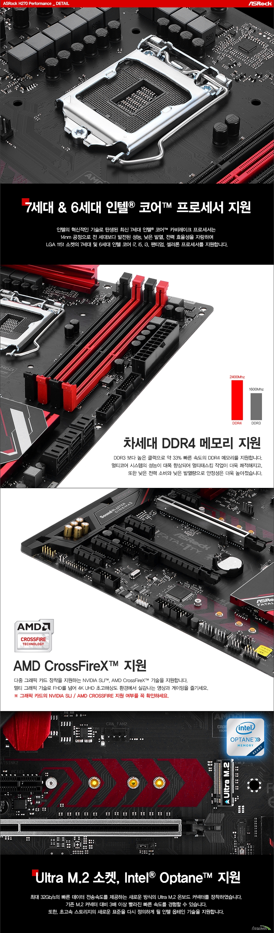 디테일7세대 & 6세대 인텔 코어 프로세서 지원인텔의 혁신적인 기술로 탄생된 최신 7세대 인텔 코어 카비레이크 프로세서는 14nm 공정으로 전 세대보다 발전된 성능, 낮은 발열, 전력 효율성을 자랑하며LGA 1151 소켓의 7세대 및 6세대 인텔 코어 i7, i5, i3, 팬티엄, 셀러론 프로세서를 지원합니다.차세대 DDR4 메모리 지원DDR3 메모리보다 높은 클럭, 넓은 대역폭으로 약 33% 빠른 속도의 DDR4 메모리를 지원합니다.멀티코어 시스템의 성능이 대폭 향상되어 멀티태스킹 작업이 더욱 쾌적해지고,또한 낮은 전력 소비와 낮은 발열량으로 안정성은 더욱 높아졌습니다.AMD CrossFireX 지원다중 그래픽 카드 장착을 지원하는 AMD CrossFireX 기술을 지원합니다. 멀티 그래픽 기술로 FHD를 넘어 4K UHD 초고해상도 환경에서 실감나는 영상과 게이밍을 즐기세요.그래픽 카드의 NVIDIA SLI / AMD CROSSFIRE 지원 여부를 꼭 확인하세요.Ultra M.2 소켓, Intel Optane 지원최대 32Gb/s의 빠른 데이터 전송속도를 제공하는 새로운 방식의 Ultra M.2 온보드 커넥터를 장착하였습니다. 기존 M.2 커넥터 대비 3배 이상 빨라진 빠른 속도를 경험할 수 있습니다. 또한, 초고속 스토리지의 새로운 표준을 다시 정의하게 될 인텔 옵테인 기술을 지원합니다.