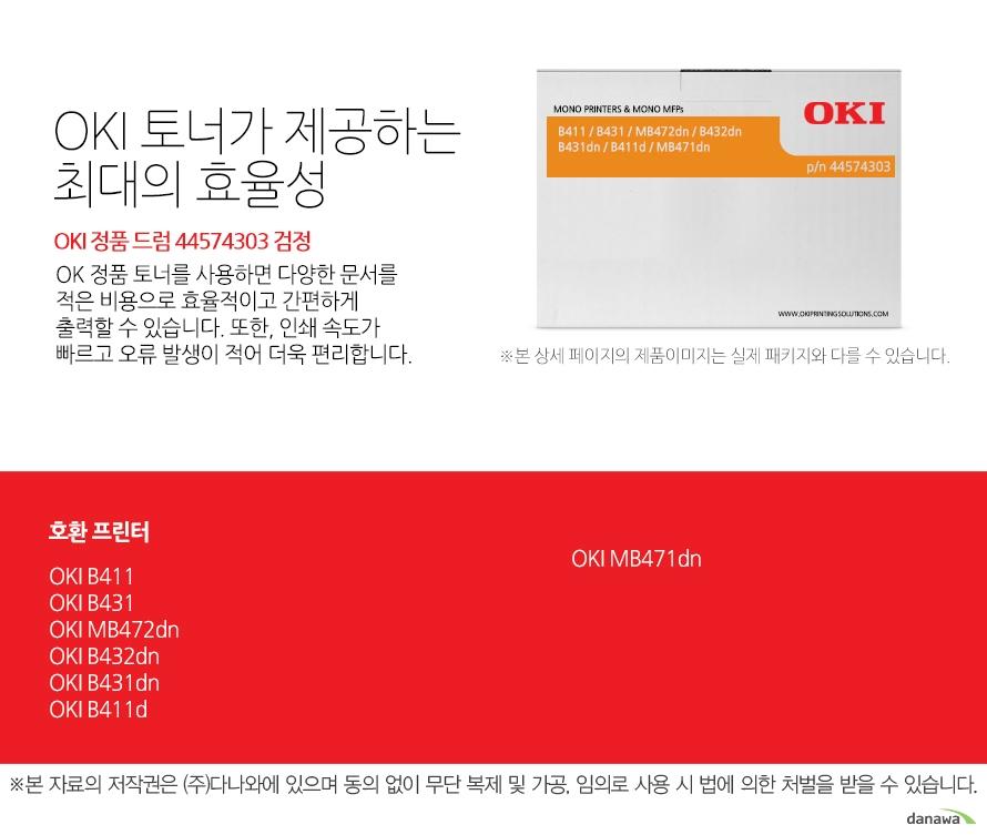 OKI 정품 드럼 44574303 검정 호환 프린터 B411, B431,MB472dn,B432dn,B431dn,B411d,MB471dn OKI 토너가 제공하는 최대의 효율성 OK 정품 토너를 사용하면 다양한 문서를 적은 비용으로 효율적이고 간편하게 출력할 수 있습니다. 또한, 인쇄 속도가 빠르고 오류 발생이 적어 더욱 편리합니다.  섬세한 인쇄 품질 OKI 정품 토너를 사용한 프린터는 빠르고 정밀하며 섬세한 출력 결과물을 제공합니다. 신뢰성 높은  인쇄기술로  높은 품질,그리고 고장 없는 출력 환경을 경험하세요. 밝은 색, 어두운 색 모두 진하고 선명하게 프린트하므로 디자인과 같은 작업 환경에서 최적의 결과물을 얻을 수 있습니다.