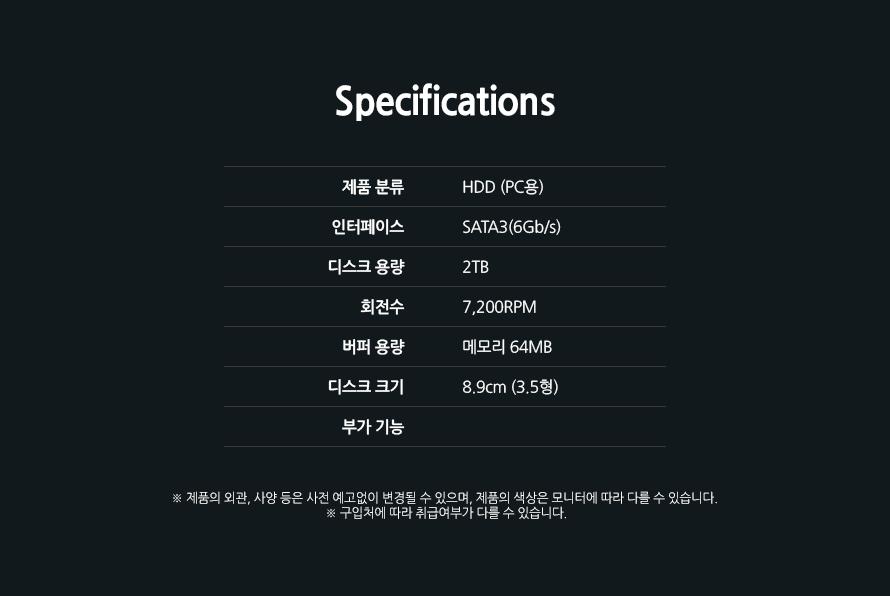 Specifications제품 분류HDD (PC용)인터페이스SATA3(6Gb/s)디스크 용량2TB회전수7,200RPM버퍼 용량메모리 64MB디스크 크기8.9cm (3.5형)부가 기능제품의 외관, 사양 등은 사전 예고없이 변경될 수 있으며, 제품의 색상은 모니터에 따라 다를 수 있습니다. 구입처에 따라 취급여부가 다를 수 있습니다.