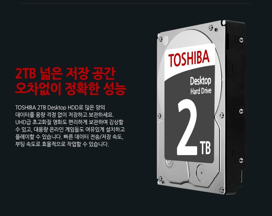 2TB 넓은 저장 공간 오차없이 정확한 성능TOSHIBA 3TB Desktop HDD로 많은 양의 데이터를 용량 걱정 없이 저장하고 보관하세요. UHD급 초고화질 영화도 편리하게 보관하며 감상할 수 있고, 대용량 온라인 게임들도 여유있게 설치하고 플레이할 수 있습니다. 빠른 데이터 전송/저장 속도, 부팅 속도로 효율적으로 작업할 수 있습니다.