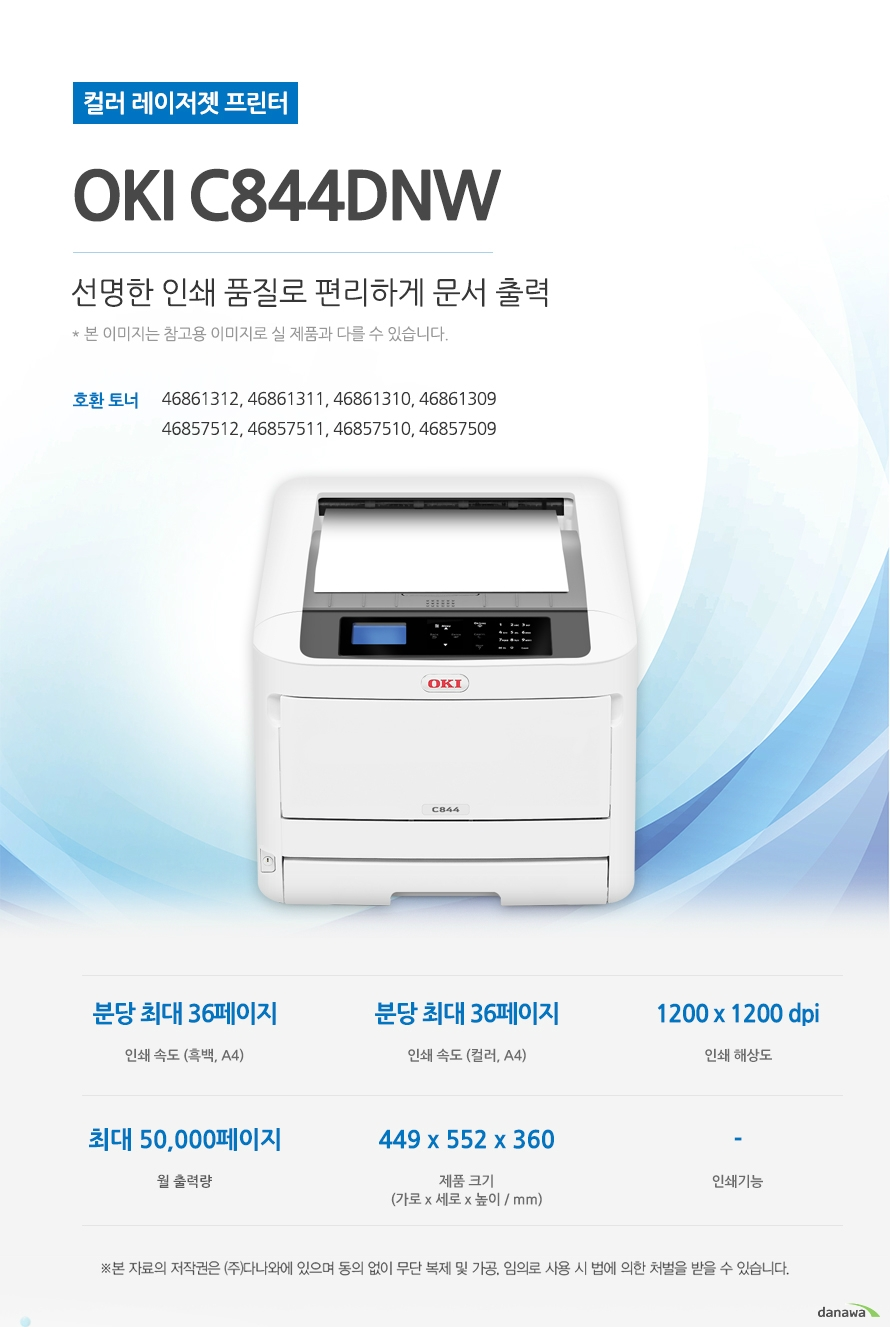 컬러 레이저젯 프린터 OKI C844dnw 선명한 인쇄 품질로 편리하게 문서 출력  호환토너 46861312, 46861311, 46861310, 46861309, 46857512, 46857511, 46857510, 46857509 인쇄속도 (흑백,A4) 분당 최대 36페이지 / 인쇄속도 (컬러,A4) 분당 최대 36페이지 / 인쇄 해상도 1200x1200 dpi / 월 출력량 최대 50,000페이지 / 제품크기 (mm) 가로449x 세로552 x 높이360 / 인쇄 기능 -  최대 36ppm의 빠른 인쇄 속도 다양한 문서에 대한 빠른 인쇄로 가정, 학교, 사무실 등 어느 환경에서나 답답한 없이 문서를 출력하 실 수 있습니다. *ppn : pages per minute (1분에 출력하는 페이지 수) 흑백 출력 속도 36ppm   컬러출력 속도 36ppm 첫장 인쇄 6.3초 효율적인 용지급지 용지함을 한 번 채워 넣으면 용지를 자주 채워줄 필요 없이 오랫 동안 사용할 수 있어, 업무 중 불필요한 시간 낭비를 줄여줍니다.  *최대 용지함 개수와 최대 급지용량은 기본 장착이 아닙니다. 제품 구매 전 옵션 사항을 확인하세요. 최대 용지함(옵션) 4단 용지함 / 기본 급지 용량 400매 / 최대 급지 용량  2,540매   월 최대 인쇄량 50,000매 어느 공간에나 어울리는 컴팩트한 사이즈 컴팩트한 사이즈로 다양한 환경에서 부담없이 설치하고 효율적으로 배치시킬 수 있습니다. (mm)  가로449x 세로552 x 높이360