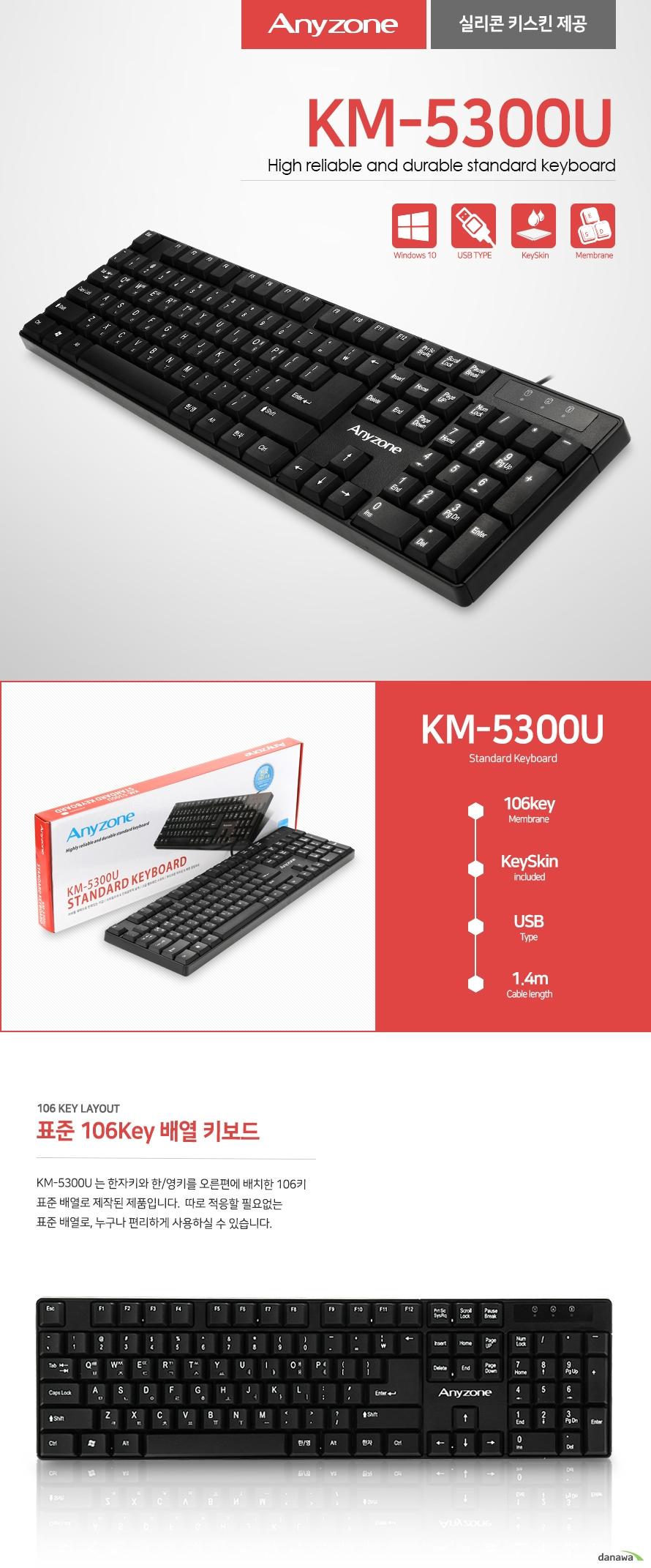 anyzone KM-5300U High reliable and durable standard keyboard 실리콘 키스킨 제공  KM-5300U Standard Keyboard  106 Key Layout  표준 106Key 배열 키보드 KM-5300U 는 한자키와 한/영키를 오른편에 배치한 106키 표준 배열로 제작된 제품입니다. 따로 적응할 필요없는 표준 배열로, 누구나 편리하게 사용하실 수 있습니다. Waterproof Design 생활 방수 설계 키보드  음료가 키보드에 묻거나 스며드는 경우를 대비하여 생활 방수 기능을 추가하였습니다. 물에 취약한 키보드와 달리 ANYZONE 키보드는 걱정없이 안전하게 사용할 수 있습니다. High speed certified usb keyboard  빠르고 정확한 출력usb키보드 KM-5300U 키보드는 어느 컴퓨터와도 호환되는  USB 인터페이스를 지원합니다. 별도의 프로그램 설치없이  연결후 편리하게 사용이 가능합니다. Membrane interface 고급 멤브레인 스위치 멤브레인 인터페이스는 부드러운 터치감과 빠른 응답속도의 장점을 가지고 있습니다. 소음에 민감한 사무실에 적합하며 사용자가 부드러운 키감을 느낄 수 있게 설계되었습니다. 저소음 타이핑을 위한 고품질 키 캡 러버돔 채택으로 탄력있는 키감 silicon Material Key skin 실리콘 키스킨 기본 제공 키보드의 외부 오염을 막아주는 실리콘 키스킨을 기본적으로 제공합니다. 실리콘 소재로 인체에 무해하며 오랜기간동안 사용해도 변질되지 않습니다. convenience 편의성을 고려한 설계 사용자 편의성을 위해 높이 조절기, 미끄럼 방지 고무 받침대를 장착하였으며 설치 환경을 고려해 중앙이 아닌  우측 방향으로 케이블을 배치하였습니다. 미끄럼 방지 고무 받침 자유로운 높이 조절 기능 배치 공간을 고려한 우측 케이블 설계 Design for human 스타일리쉬 & 인체공학적 설계 KM-5300U 키보드는 인체공학적 디자인으로  손목에 무리없이 언제나 편안하게 타이핑이 가능합니다.   또한 감각적이고 모던한 디자인은 어떤 환경에도 잘 어울리며 스타일리쉬한 블랙컬러로 고급스러운 느낌을 더했습니다.KM-5300U Standard Key Board SPECIFICATION Keyboard (KM-5300U) Key layout : 106key  Size : 가로 440mm  세로 126mm  너비 20mm  Interface : USB (1.4m) System requirement  IBM compatibility system  Windows 98/2000/ME/XP/VIS TA/WIN7/WIN8/WIN10 OS 상품 정보 제품명 : 유선 키보드  모델명 : KM-5300CU 판매원 : SANGDO I&T CO.,LTD 제조국 : 중국 / China 반품 및 교환 : 구입처 및 판매원 인증번호  MSIP-REI-MLC-KM-5300U  고객센터 02-707-3161