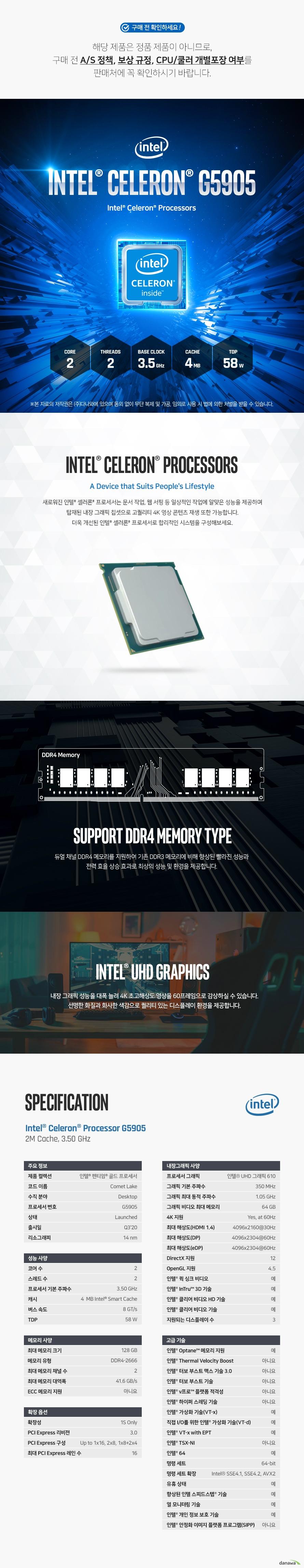 새로워진 인텔® 셀러론® 프로세서는 문서 작업, 웹 서핑 등 일상적인 작업에 알맞은 성능을 제공하며 탑재된 내장 그래픽 칩셋으로 고퀄리티 4K 영상 콘텐츠 재생 또한 가능합니다. 더욱 개선된 인텔® 셀러론® 프로세서로 합리적인 시스템을 구성해보세요.   듀얼 채널 DDR4 메모리를 지원하여 기존 DDR3 메모리에 비해 향상된 빨라진 성능과 전력 효율 상승 효과로 최상의 성능 및 환경을 제공합니다.  내장 그래픽 성능을 대폭 늘려 4K 초고해상도 영상을 60프레임으로 감상하실 수 있습니다.  선명한 화질과 화사한 색감으로 퀄리티 있는 디스플레이 환경을 제공합니다.