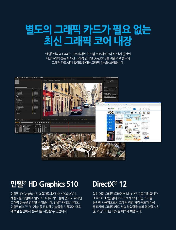 별도의 그래픽 카드가 필요 없는 최신 그래픽 코어 내장인텔 펜티엄 G4400 프로세서는 하스웰 프로세서보다 한 단계 발전된 내장그래픽 성능과 최신 그래픽 언어인 DirectX12를 지원으로 별도의 그래픽 카드 설치 없이도 뛰어난 그래픽 성능을 보여줍니다.인텔 HD Graphics 510인텔 HD Graphics 510 탑재로 최대 4K 4096x2304 해상도를 지원하여 별도의 그래픽 카드 설치 없이도 뛰어난 그래픽 성능을 경험할 수 있습니다. 인텔® 퀵싱크 비디오, 인텔 InTru 3D 기술 등 편리한 기술들을 지원하여 더욱 쾌적한 환경에서 컴퓨터를 사용할 수 있습니다.DirectX 12최신 게임 그래픽 드라이버 DirectX12를 지원합니다. DirectX 12는 멀티코어 프로세서의 모든 코어를 동시에 사용함으로써 그래픽 작업 처리 속도가 더욱 빨라지며, 그래픽 카드 전송 작업량을 늘려 렌더링 시간 및 초 당 프레임 속도를 빠르게 해줍니다.