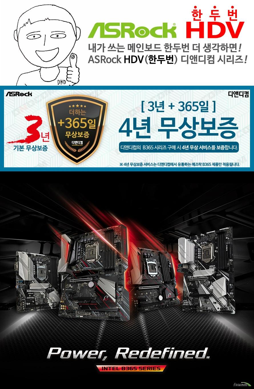 ASRock B365M HDV 디앤디컴 (벌크)  9세대 및 8세대 인텔 프로세서 지원 LGA1151소켓 최대 95와트 cpu 지원 인텔 터보 부스트 테크놀로지 2.0 지원  인텔 B365 칩셋 지원  듀얼채널 DDR4 DIMM 메모리 지원 최대 64GB 메모리 지원 DDR4 2666 2400 2133 NON ECC UN BUFFERED 메모리 지원 ECC UDIMM 메모리 모듈 지원 XMP 2.0 지원  PCIE 3.0 X16 슬롯 1개  PCIE 3.0 X1 슬롯 2개 인텔 i219v 기가비트 랜 지원  SATA3 커넥터 6개 지원 울트라 m.2 슬롯 1개 지원  USB 3.1 GEN1 타입A 6개 USB 2.0 6개 지원  리얼텍 ALC887 7.1채널 HD 오디오 코덱 지원 윈도우 10 64비트 지원   KC인증 R R ASR B365MHDV  제조사의 사정에 따라 사전고지 없이 일부 제품사양이 변경될 수 있으며, 더 자세한 정보는 제조사 홈페이지 또는 제품 매뉴얼을 참고해주시기 바랍니다.  제품 구성   사용자 매뉴얼 드라이버 설치 cd m.2 고정나사 SATA3 케이블 IO쉴드  최고의 고객 만족을 위하여 디앤디컴에서는 3년 무상 품질 보증 서비스를 제공합니다.