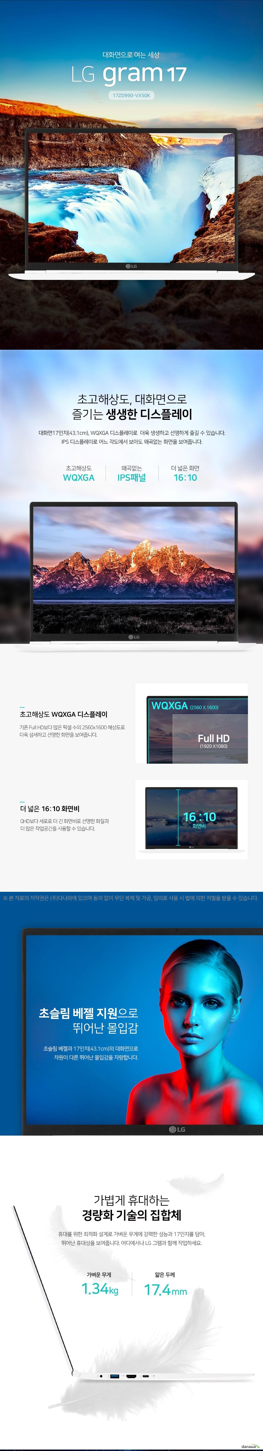 대화면으로 여는 세상 lg gram 17 초고해상도, 대화면으로  즐기는 생생한 디스플레이 대화면17인치(43.1cm), WQXGA 디스플레이로  더욱 생생하고 선명하게 즐길 수 있습니다. IPS 디스플레이로 어느 각도에서 보아도 왜곡없는 화면을 보여줍니다. 초고해상도 WQXGA 디스플레이 기존 Full HD보다 많은 픽셀 수의 2560x1600 해상도로  더욱 섬세하고 선명한 화면을 보여줍니다. 더 넓은 16:10 화면비  QHD보다 세로로 더 긴 화면비로 선명한 화질과 더 많은 작업공간을 사용할 수 있습니다. 초슬림 베젤 지원으로 뛰어난 몰입감 초슬림 베젤과 17인치(43.1cm)의 대화면으로 차원이 다른 뛰어난 몰입감을 자랑합니다. 가볍게 휴대하는 경량화 기술의 집합체 휴대를 위한 최적화 설계로 가벼운 무게에 강력한 성능과 17인치를 담아, 뛰어난 휴대성을 보여줍니다. 어디에서나 LG 그램과 함께 작업하세요. 하루종일 자유로운 All Day 배터리 가벼운 무게에 비해 배터리는 넉넉한 72Wh 올데이 배터리로 하루종일 걱정없이 자유롭게 사용할 수 있습니다.  양방향 부스터 충전 기능 9V 2A 고속충전 회로가 탑재되어 있어, 양방향으로 충전할 수 있어  편리합니다. 향상된 보안환경 원터치 지문인식 원터치 지문인식 파워버튼을 누르면 부팅과 로그인을 동시에 할 수 있으며, 기존의 암호화 방식의 보안보다, 편리하고 안전하게 로그인을 할 수 있습니다. 강력한 퍼포먼스 인텔  8세대 CPU 장착 빠르고 안정적인 퍼포먼스의 인텔 8세대 프로세서 탑재로 이전 세대 대비 한층 더 향상된 생산성과 전력 효율로  쾌적한 사용환경을 제공합니다. 듀얼 슬롯 업그레이드 SSD / RAM 기본으로 장착된 SSD와 RAM에 넉넉한 용량을 위한 초정밀 듀얼 슬롯 설계로 언제든지 업그레이드가 가능합니다. 하나의 포트로 통일 Thunderbolt 3 하나의 포트로 데이터 전송, 영상 출력, 충전까지 가능한  썬더볼트 3 탑재로, 더욱 편리하게 사용할 수 있습니다. 생생한 입체 사운드 DTS Headphone X 11.1채널 서라운드 사운드 DTS Headphone X로 더 많은 멀티미디어를 즐겨 보세요.   선명하고 웅장한 사운드 감상, 깨짐 없는 깨끗한 볼륨 조절이 가능합니다.