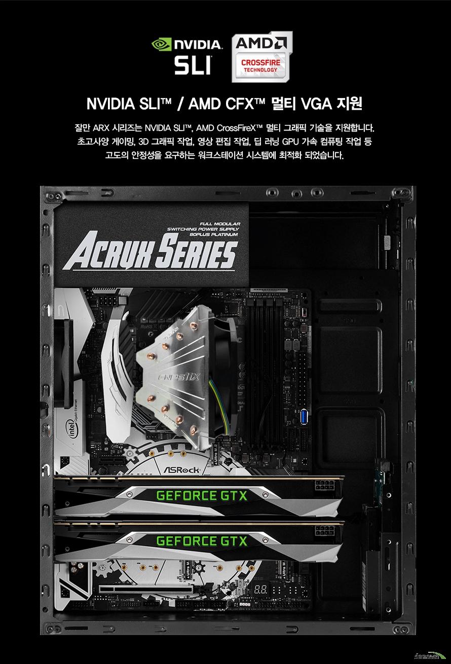 NVIDIA SLI™ / AMD CFX™ 멀티 VGA 지원잘만 ARX 시리즈는 NVIDIA SLI™, AMD CrossFireX™ 멀티 그래픽 기술을 지원합니다.초고사양 게이밍, 3D 그래픽 작업, 영상 편집 작업, 딥 러닝 GPU 가속 컴퓨팅 작업 등고도의 안정성을 요구하는 워크스테이션 시스템에 최적화 되었습니다.