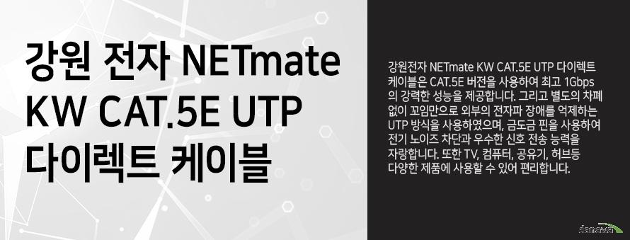 강원전자 NETMATE         KW CAT 5E UTP 다이렉트 케이블                  강원전자 NETMATE KW CAT 5E UTP 다이렉트 케이블은 CAT 5E 버전을 사용하여         최고 1GBPS의 강력한 성능을 제공합니다 그리고 별도의 차폐없이 꼬임만으로         외부의 전자파 장애를 억제하는 UTP 방식을 사용하였으며, 금도금 핀을 사용하여          전기 노이즈 차단과 우수한 신호 전송 능력을 자랑합니다. 또한 TV 컴퓨터 공유기         허브등 다양한 제품에 사용할 수 있어 편리합니다.