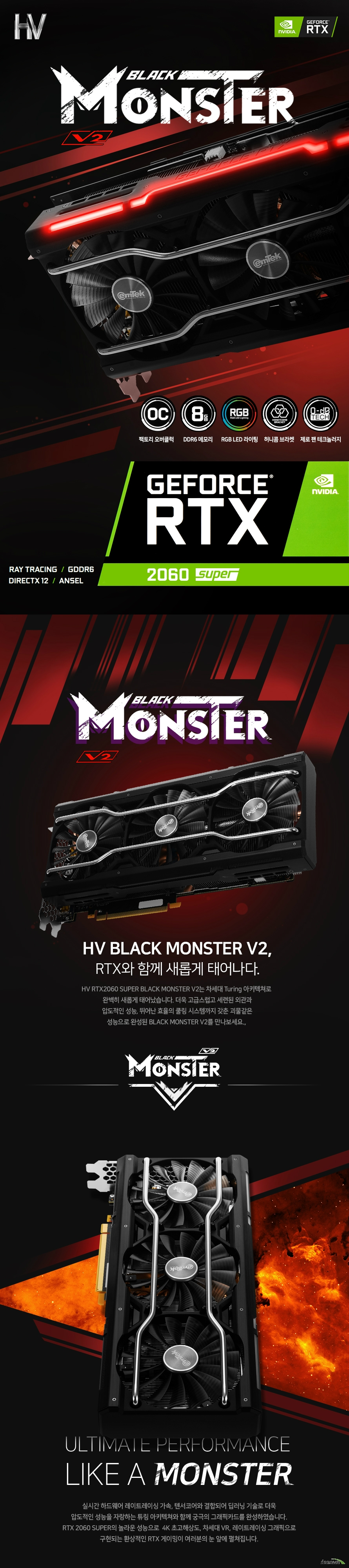 이엠텍 HV 지포스 RTX 2060 SUPER BLACK MONSTER V2 OC D6 8GB  제품 사이즈  길이 292 밀리미터 높이 130 밀리미터 두께 59.6 밀리미터  쿠다코어 개수 2176개 베이스 클럭 1470 메가헤르츠 부스트 클럭 1830 메가헤르츠  메모리 버스 256 비트 메모리 타입 gddr6 8기가바이트 메모리 클럭 14000 메가헤르츠  후면 포트 Usb Hdmi 2.0b 포트 1개  Dp1.4 포트 3개 최대 7680 4320 해상도 지원 최대 멀티 디스플레이 4대 지원  소비 전력 215와트 권장 전력 550와트 8+6핀 전원 커넥터 지원  지원 운영체제 윈도우 10 8 7 32 및 64비트 지원 kc인증번호 R-R-EMT-PT-N206-S