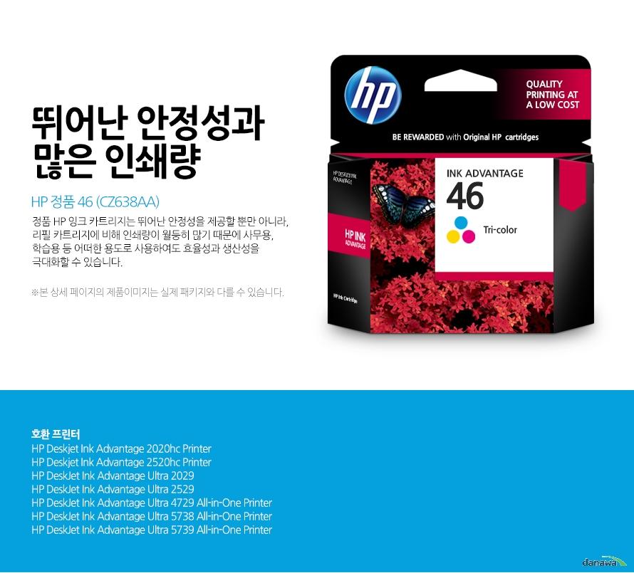 HP 정품 46 (CZ638AA)뛰어난 안정성과 많은 인쇄량정품 HP 잉크 카트리지는 뛰어난 안정성을 제공할 뿐만 아니라, 리필 카트리지에 비해 인쇄량이 월등히 많기 때문에 사무용, 학습용 등 어떠한 용도로 사용하여도 효율성과 생산성을 극대화할 수 있습니다.본 상세 페이지의 제품이미지는 실제 패키지와 다를 수 있습니다.호환 프린터HP Deskjet Ink Advantage 2020hc Printer HP Deskjet Ink Advantage 2520hc Printer HP DeskJet Ink Advantage Ultra 2029 HP DeskJet Ink Advantage Ultra 2529 HP DeskJet Ink Advantage Ultra 4729 All-in-One Printer HP DeskJet Ink Advantage Ultra 5738 All-in-One Printer HP DeskJet Ink Advantage Ultra 5739 All-in-One Printer