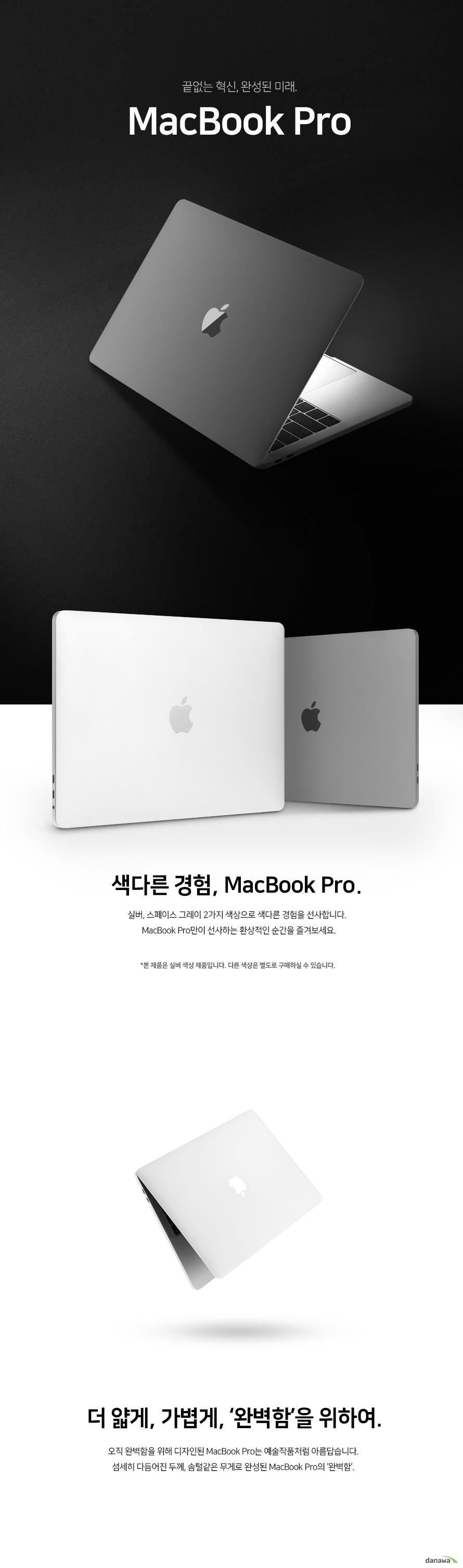 끝없는 혁신, 완성된 미래 맥북 프로   색다른 경험 맥북 프로  스페이스 그레이와 실버 2가지 색상으로 색다른 경험을 선사합니다. 맥북 프로만이 선사하는 환상적인 순간을 즐겨보세요.  본 제품은 실버 색상 제품입니다. 다른 색상은 별도로 구매하실 수 있습니다.    더 얇게 가볍게, 완벽함을 위하여.        오직 완벽함을 위해 디자인된 맥북 프로는 예술작품처럼 아름답습니다.    섬세히 다듬어진 두께, 솜털같은 무게로 완성된 맥북 프로의 완벽함.