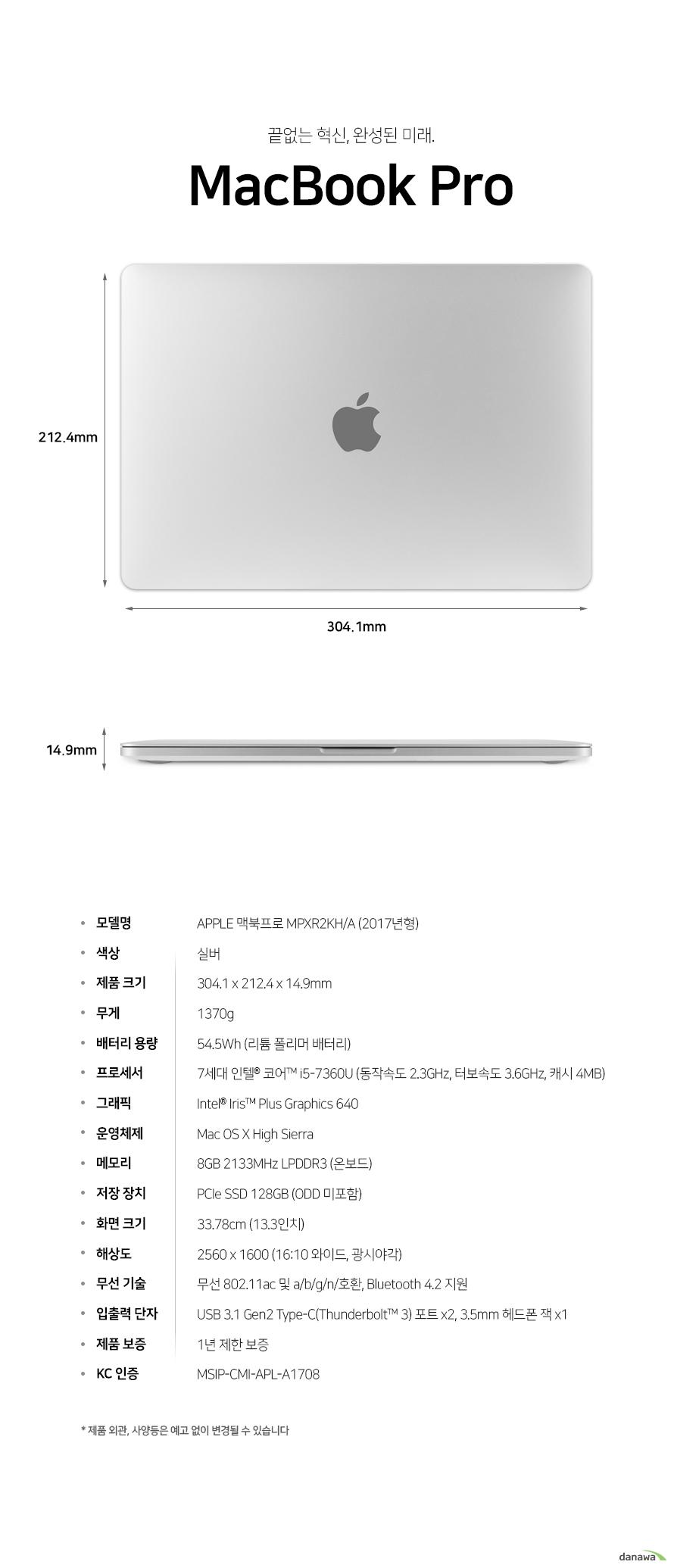 예술적인 혁신, 아름다움     맥북 프로            상세스펙        모델명    애플 맥북 프로 MPXR2KH/A 2017년형        색상    실버        제품크기    길이 304.1 밀리미터    넓이 212.4 밀리미터    두께 14.9 밀리미터        무게 1370g        배터리 용량 54.5 와트시 리튬 폴리머 배터리 장착        프로세서    7세대 인텔 코어 i5 7360U     동작속도 2.3기가 헤르츠 터보 속도 3.6 기가헤르츠 캐시 4메가바이트        그래픽     인텔 아이리스 플러스 그래픽스 640        운영체제    os x high sierra        메모리     8기가바이트 2133 메가헤르츠 lpddr3 온보드 장착        저장장치    PCIE SSD 128GB (ODD 미포함)        화면크기    33.78cm 13.3인치        해상도     2560 1600 16:10비율 광시야각        무선 기술    무선 802.11ac 및 a b g n 호환     블루투스 4.2 지원        입출력 단자 usb 3.1 GEN2 타입 c포트(썬더볼트 3 호환) 2개 및 3.5밀리미터 헤드폰 잭 1개        제품 보증 1년 제한 보증        kc 인증 msip cmi apl a1708        제품 외관 사양등은 예고 없이 변경될 수 있습니다.