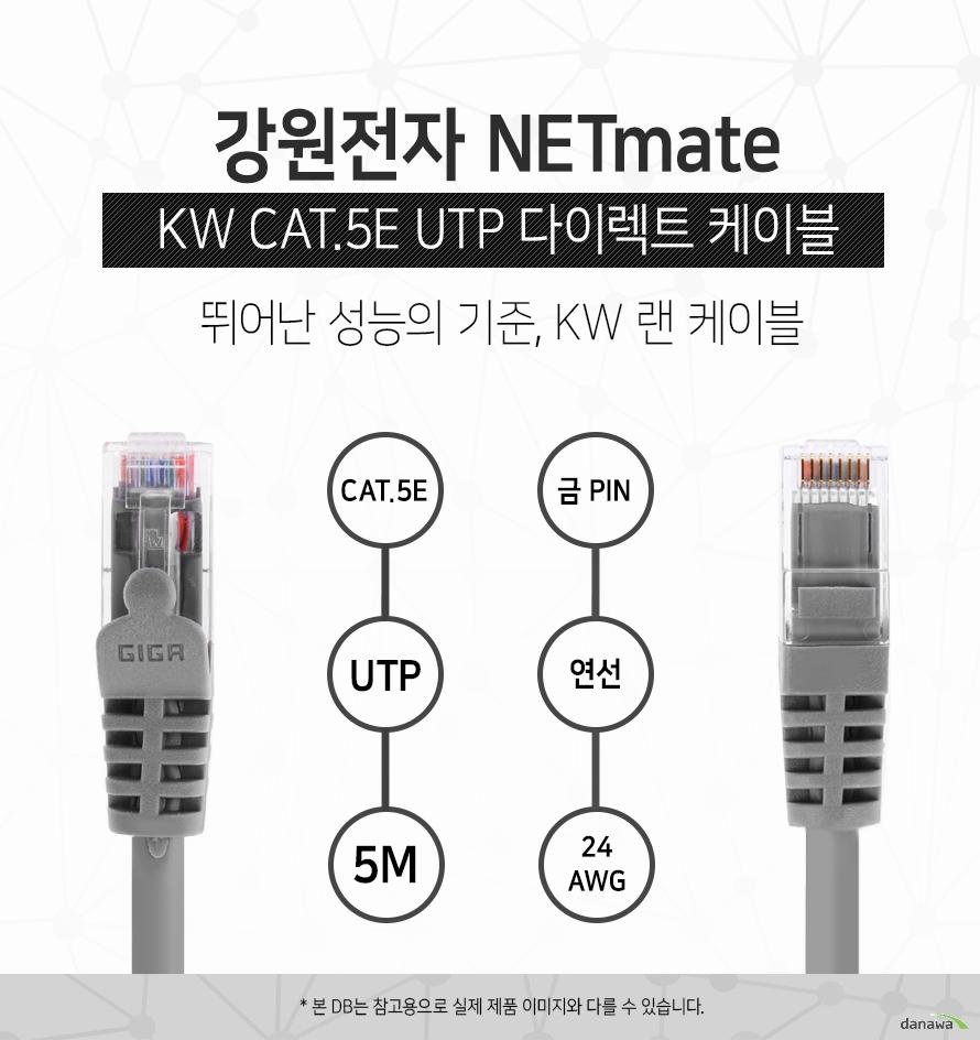 강원전자 NETMATE            KW CAT 5E UTP 다이렉트 케이블             뛰어난 성능의 기준 kw 랜 케이블                        CAT 5E            UTP            5M            금핀            연선            24 AWG                        본 디비는 참고용으로 실제 제품 이미지와 다를 수 있습니다.