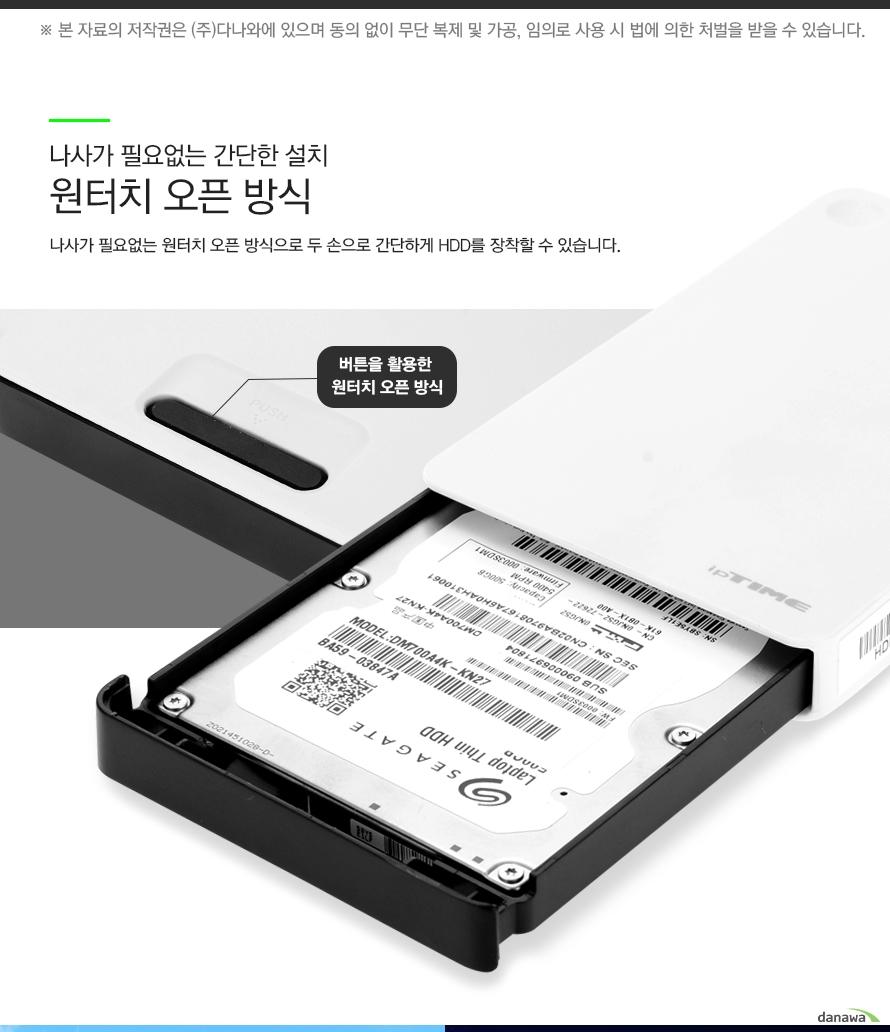 나사가 필요없는 간단한 설치 원터치 오픈방식 나사가 필요없는 원터치 오픈 방식으로 두손으로 간단하게 HDD를 장착할 수 있습니다 버튼을 활용한 원터치 오픈방식