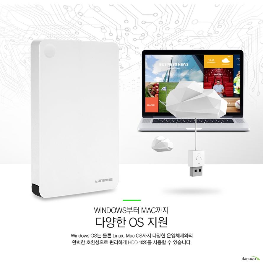 WINDOWS부터 MAC까지 다양한 OS지원 윈도우즈 OS는 물론 리눅스 맥 OS까지 다양한 운영체제와의 완벽한 호환성으로 편리하게 HDD 1025를 사용할 수 있습니다
