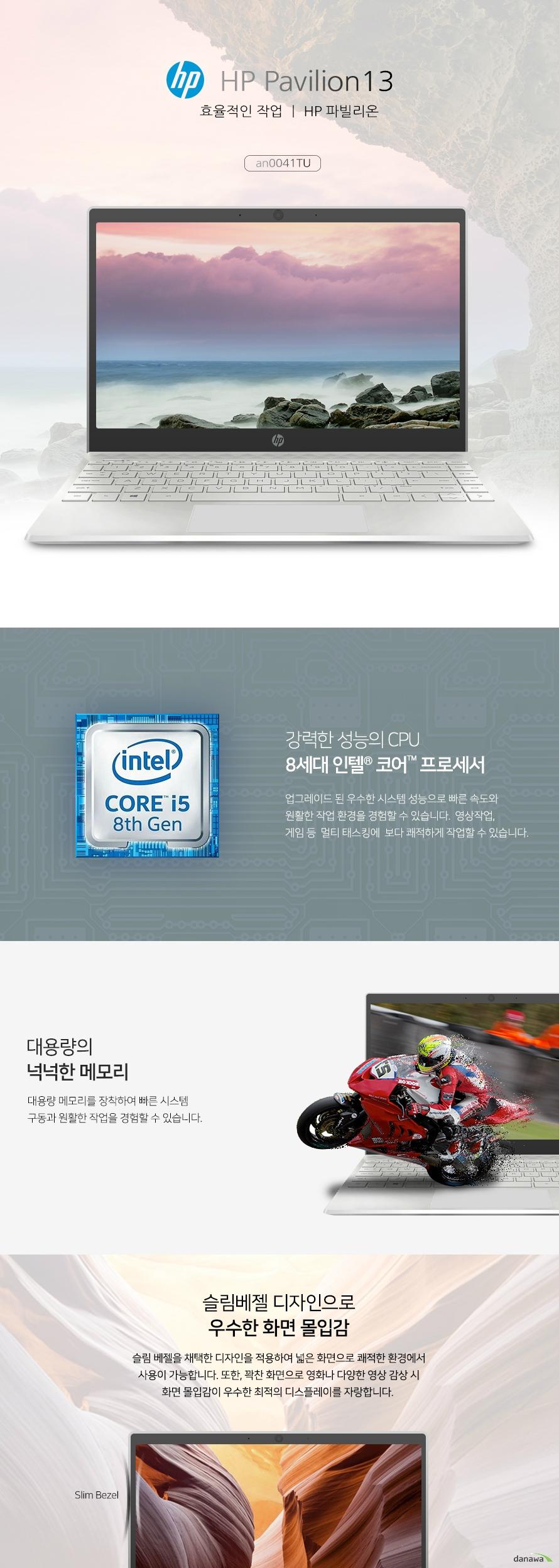 HP 파빌리온13 효율적인 작업 HP 파빌리온an0041TU 강력한 성능의 CPU 8세대 인텔 코어 프로세서 업그레이드 된 우수한 시스템 성능으로 빠른 속도와 원활한 작업 환경을 경험할 수 있습니다. 영상작업, 게임 등 멀티 태스킹에 보다 쾌적하게 작업할 수 있습니다. 대용량의 넉넉한 메모리 대용량 메모리를 장착하여 빠른 시스템 구동과 원활한 작업을 경험할 수 있습니다. 슬림베젤 디자인으로 우수한 화면 몰입감 슬림 베젤을 채택한 디자인을 적용하여 넓은 화면으로 쾌적한 환경에서 사용이 가능합니다. 또한, 꽉찬 화면으로 영화나 다양한 영상 감상시 화면 몰입감이 우수한 최적의 디스플레이를 자랑합니다. 광시야각 IPS 패널 장착 IPS 패널 장착으로 넓은 시야각을 자랑합니다. Full HD 해상도로 어느 각도에서나 선명한 화질로 영상을 감상하고 작업할 수 있습니다. 오랜시간 사용 가능한 All Day BaTTERY HP만의 우수한 기술력으로 최대 11시간동안 충전없이 사용이 가능합니다. 이동 시에나 야외에서도 장시간 사용이 가능하여 효율적입니다. 생생하고 실감나는 HP만의 명품 사운드 뱅앤올룹슨의 기술력으로 탄생한 스피커를 탑재하였습니다. 최상의 명품 사운드를 발현하며 음악과 영화, 다양한 영상을 더욱 풍부한 몰입감으로 감상할 수 있습니다.