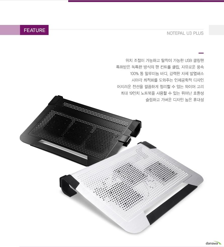 Feature Notrpal U3 Plus/ 위치조절이 가능하고 탈착이 가능한 USB 쿨링팬, 특허받은 독특한 방식의 팬 컨트롤 클립, 자유로운 풍속, 100% 통알루미늄 바디, 강력한 자체 발열해소, 시야각 최적화를 도와주는 인체공학적 디자인, 어지러운 전선을 깔끔하게 정리할 수 있는 와이어 고리, 최대 19인치 노트북을 사용할 수 있는 뛰어난 호환성, 슬림하고 가벼운 디자인 높은 휴대성