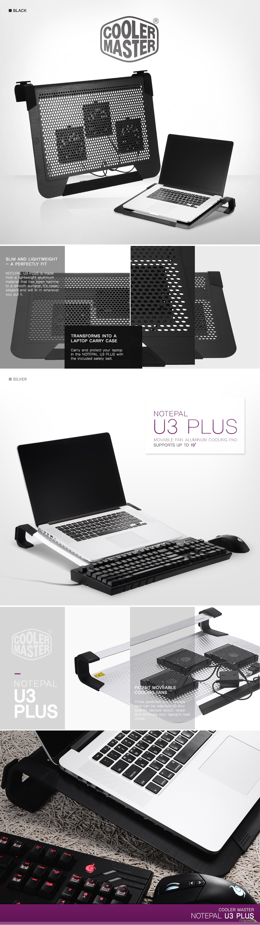 Cooler Master Slim and Lightweight - A Perfectly Fit NOTEPAL U3 PLUS is made from a lightweight aluminum material that has been hairline to a smooth surface. It's clean, elegant and will fit in wherever you put it.Transforms Into a Laptop Carry Case Carry and protect your laptop in the NOTEPAL U3 PLUS with the included safety belt./ NOTEPAL U3 PLUS Movable Fan Aluminum Cooling Pad Supports up to 19 /Patent Moveable Cooling Fans Three patented quick release fans can be adjusted to your specific laptops layout, target and eliminate your laptop's heat zones. cooler master NOTEPAL U3 PLUS