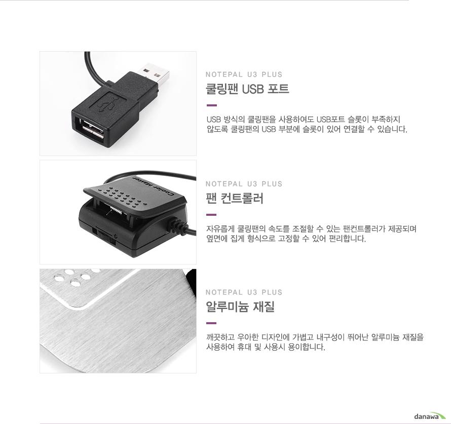 쿨링팬 USB 포트/ USB 방식의 쿨링팬을 사용하여도 USB포트 슬롯이 부족하지 않도록 쿨링팬의 USB 부분에 슬롯이 있어 연결할 수 있습니다. / 팬컨트롤러/자유롭게 쿨링팬의 속도를 조절할 수 있는 팬컨트롤러가 제공되며 옆면에 집게 형식으로 고정할 수 있어 편리합니다. / 알루미늄 재질/깨끗하고 우아한 디자인에 가볍고 내구성이 뛰어난 알루미늄 재질을 사용하여 휴대 및 사용시 용이합니다.