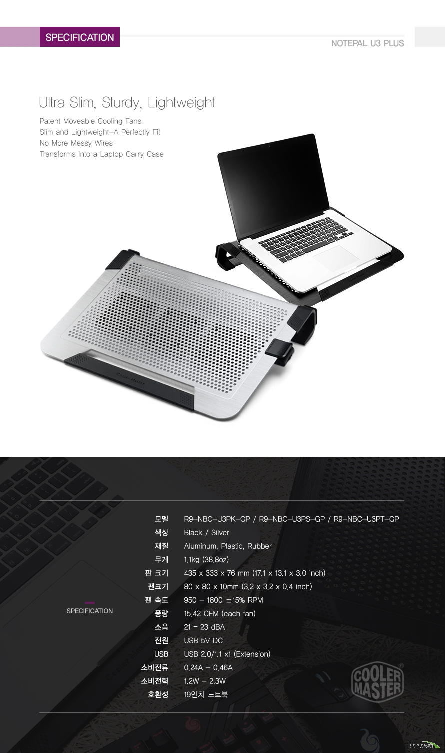 specification Ultra Slim, Sturdy, Lightweight Patent Moveable Cooling FansSlim and Lightweight-A Perfectly FitNo More Messy WiresTransforms Into a Laptop Carry Case모델	R9-NBC-U3PK-GP / R9-NBC-U3PS-GP / R9-NBC-U3PT-GP색상	Black / Silver재질	Aluminum, Plastic, Rubber무게	1.1kg (38.8oz)판 크기	435 x 333 x 76 mm (17.1 x 13.1 x 3.0 inch)팬크기	80 x 80 x 10mm (3.2 x 3.2 x 0.4 inch)팬 속도	950 - 1800 ±15% RPM풍량	15.42 CFM (each fan)소음	21 ? 23 dBA전원	USB 5V DCUSB	USB 2.0/1.1 x1 (Extension)소비전류	0.24A - 0.46A소비전력	1.2W - 2.3W호환성	19인치 노트북