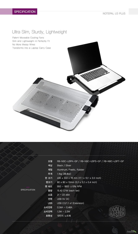 specification Ultra Slim, Sturdy, Lightweight Patent Moveable Cooling FansSlim and Lightweight-A Perfectly FitNo More Messy WiresTransforms Into a Laptop Carry Case모델R9-NBC-U3PK-GP / R9-NBC-U3PS-GP / R9-NBC-U3PT-GP색상Black / Silver재질Aluminum, Plastic, Rubber무게1.1kg (38.8oz)판 크기435 x 333 x 76 mm (17.1 x 13.1 x 3.0 inch)팬크기80 x 80 x 10mm (3.2 x 3.2 x 0.4 inch)팬 속도950 - 1800 ±15% RPM풍량15.42 CFM (each fan)소음21 ? 23 dBA전원USB 5V DCUSBUSB 2.0/1.1 x1 (Extension)소비전류0.24A - 0.46A소비전력1.2W - 2.3W호환성19인치 노트북