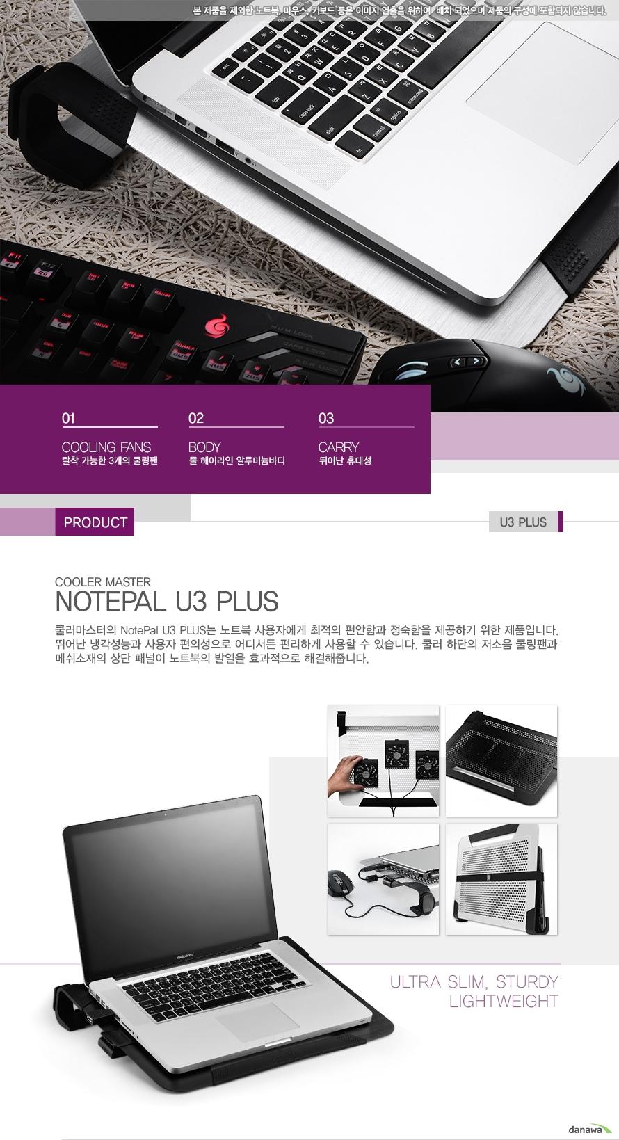 01 탈착 가능한 3개의 쿨링팬/02 풀헤어라인 알루미늄바디/03 뛰어난 휴대성 / Product U3 PLUS Cooler Master NOTEPAL U3 PLUS 쿨러마스터의 NotePal U3 PLUS는 노트북 사용자에게 최적의 편안함과 정숙함을 제공하기 위한 제품입니다. 뛰어난 냉각성능과 사용자 편의성으로 어디서든 편리하게 사용할 수 있습니다. 쿨러 하단의 저소음 쿨링팬과 메쉬소재의 상단 패널이 노트북의 발열을 효과적으로 해결해줍니다.