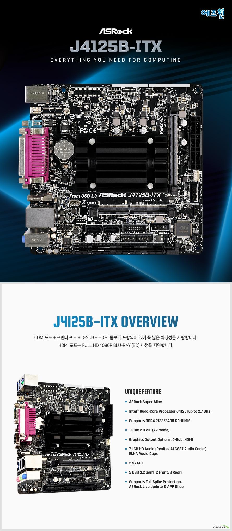 고성능 인텔 쿼드 코어 프로세서 J4125를 지원합니다. 최대 2.7GHz 속도로 작동하여 작업을 빠르게 처리합니다.  HEVC 10 비트 디코딩 / 인코딩을 지원하여 컬러 밴딩을 막고 향상된 비디오 품질과 더 높은 비트 심도 비디오 경험을 제공합니다.  최신 DDR4 SO-DIMM 메모리 모듈과 최고의 메모리 성능을 지원합니다. 구형 DDR3에 비해 2배 이상 향상된 대역폭과 높은 전력 효율을 가졌습니다.  COM 포트 + 프린터 포트 + D-Sub + HDMI 콤보가 포함되어  있습니다. HDMI 포트는 Full HD 1080p Blu-ray (BD) 재생을  지원합니다.  고품질 ELNA 오디오 캐패시터를 적용하였습니다.  기존 솔리드 캡에 비해 누설 전류가 3uA에 불과하여  노이즈 발생을 획기적으로 줄였습니다.  사용자 편의를 위해 다양한 앱과 지원 소프트웨어를  제공합니다. ASRock Live Update & APP Shop을 통해  시스템을 손쉽게 최적화하고 메인보드를 최신 상태로 유지 할 수 있습니다.  메인보드 내 일부 민감한 부품은 전원 서지에 취약하므로  과도한 전류로 인해 시스템이 오작동할 수 있습니다.  예기치 않은 전압 스파이크로 인해 메인보드 내부 부품이  손상되지 않도록 하는 다양한 기술들이 포함되어 있습니다.