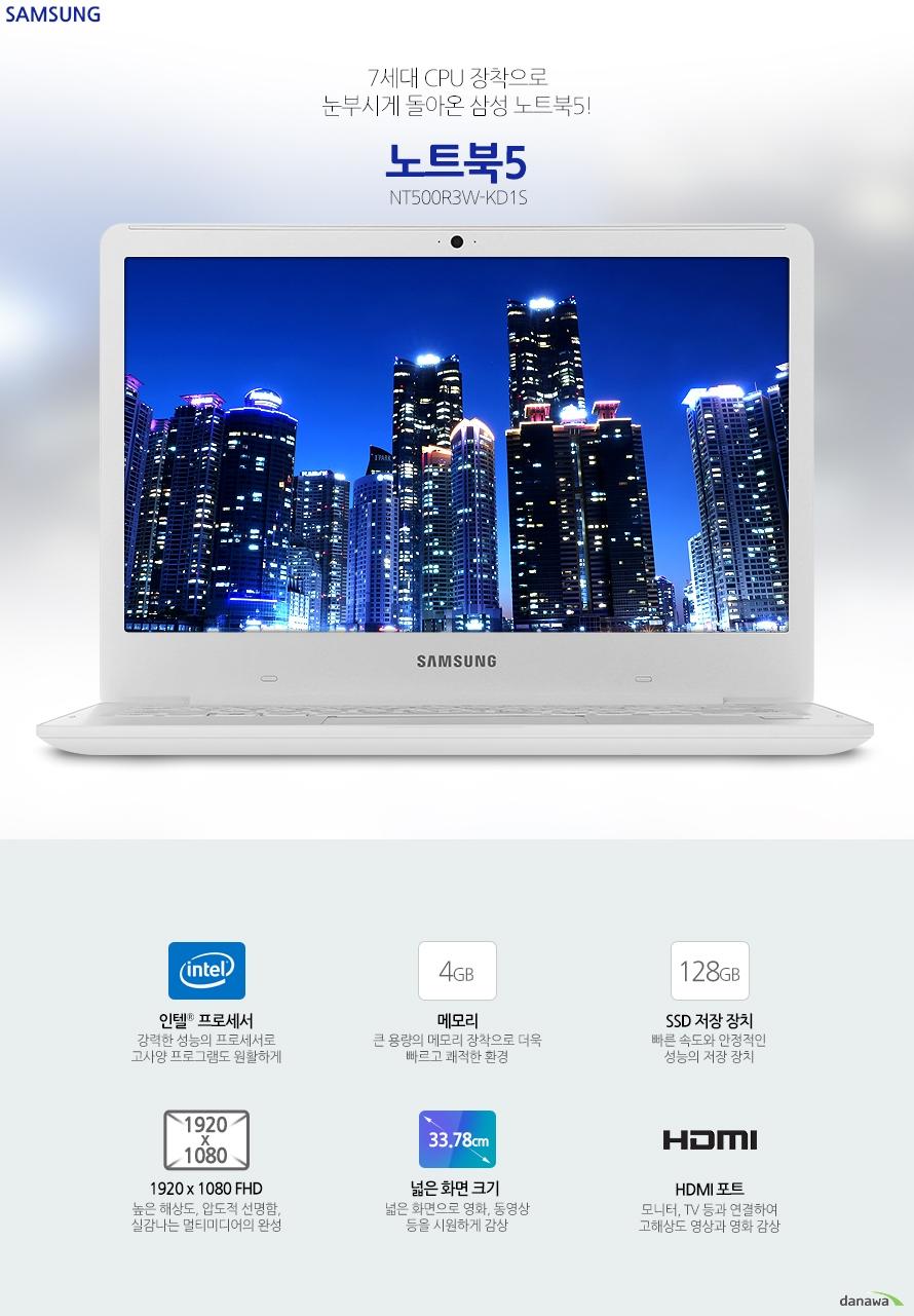 7세대 CPU 장착으로 눈부시게 돌아온 삼성 노트북5!삼성전자 노트북5NT500R3W-KD1S인텔 셀러론 프로세서 강력한 성능의 프로세서로 고사양 프로그램도 원활하게4 GB 메모리 큰 용량의 메모리 장착으로 더욱 빠르고 쾌적한 환경128 GB SSD 저장 장치 빠른 속도와 안정적인 성능의 저장 장치1920 x 1080 FHD 높은 해상도, 압도적 선명함, 실감나는 멀티미디어의 완성넓은 화면으로 영화, 동영상 등을 시원하게 감상 HDMI 포트 모니터, TV 등과 연결하여 고해상도 영상과 영화 감상