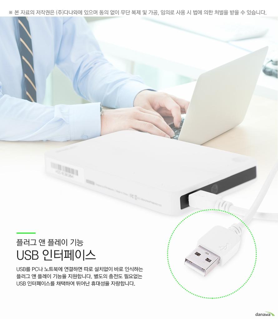 플러그 앤 플레이 기능 USB 인터페이스 USB를 PC나 노트북에 연결하면 따로 설치없이 바로 인식하는 플러그 앤 플레이 기능을 지원합니다 별도의 충전도 필요없는 USB 인터페이스를 채택하여 뛰어난 휴대성을 자랑합니다