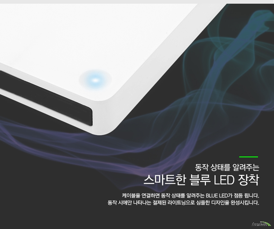 동작상태를 알려주는 스마트한 블루 LED 장착 케이블을 연결하면 동작 상태를 알려주는 BLUE LED가 점등 됩니다 동작 시에만 나타나는 절제된 라이트닝으로 심플한 디자인을 완성 시킵니다.