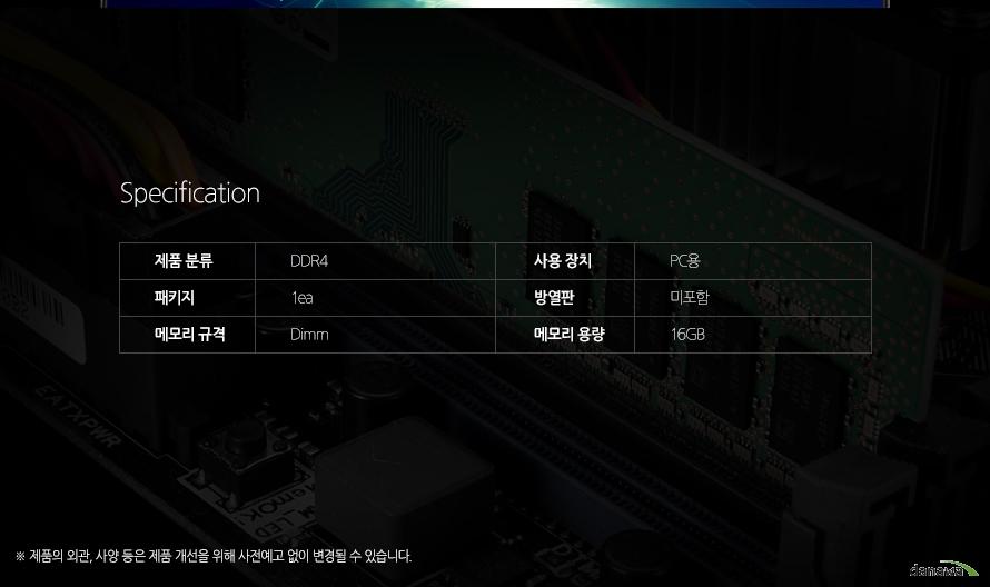 Specification제품 분류 DDR4 사용 장치 PC용 패키지 1ea 방열판 미포함 메모리 규격 Dimm 메모리 용량 16GB 제품의 외관, 사양 등은 제품 개선을 위해 사전예고 없이 변경될 수 있습니다.