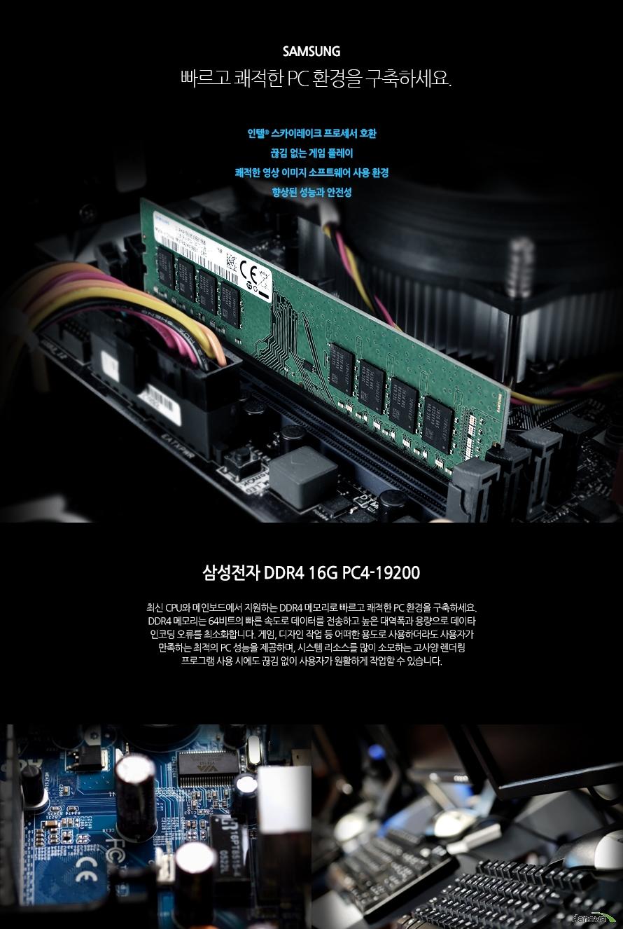 삼성전자 DDR4 16G PC4-19200빠르고 쾌적한 PC 환경을 구축하세요.인텔 스카이레이크 프로세서 호환끊김 없는 게임 플레이쾌적한 영상 이미지 소프트웨어 사용 환경향상된 성능과 안전성최신 CPU와 메인보드에서 지원하는 DDR4 메모리로 빠르고 쾌적한 PC 환경을 구축하세요. DDR4 메모리는 64비트의 빠른 속도로 데이터를 전송하고 높은 대역폭과 용량으로 데이타 인코딩 오류를 최소화합니다. 게임, 디자인 작업 등 어떠한 용도로 사용하더라도 사용자가 만족하는 최적의 PC 성능을 제공하며, 시스템 리소스를 많이 소모하는 고사양 렌더링 프로그램 사용 시에도 끊김 없이 사용자가 원활하게 작업할 수 있습니다.