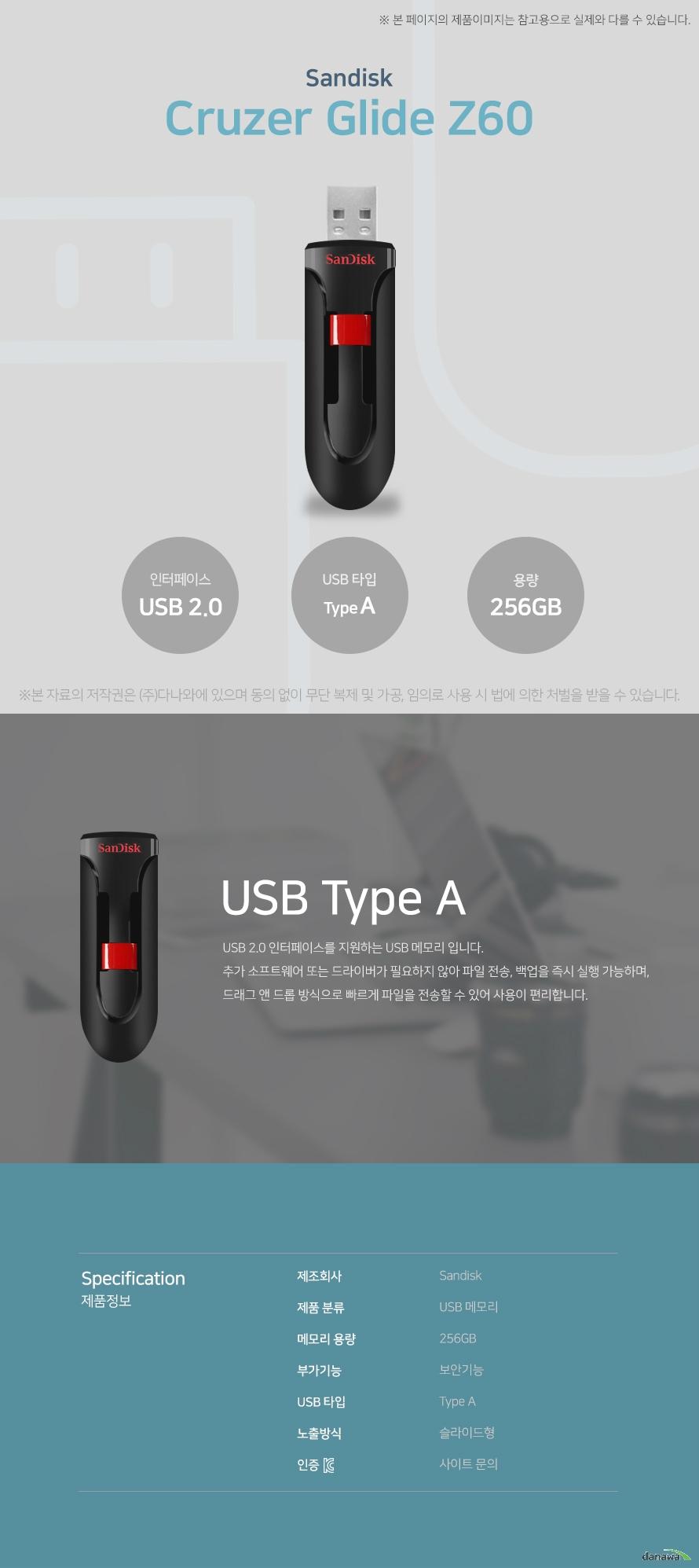 샌디스크 크루저 글라이드 Z60 USB Type A USB 2.0 인터페이스를 지원하는 USB 메모리입니다. 추가 소프트웨어 또는 드라이버가 필요하지 않아 파일 전송, 백업을 즉시 실행 가능하  며, 드래그 앤 드롭 방식으로 빠르게 파일을 전송할 수 있어 사용이 편리합니다. 스펙 제조회사 샌디스크 제품 분류 USB 메모리 메모리 용량 256GB 부가기능 보안기능 USB 타입 Type A 노출방식 슬라이드형 KC인증 사이트 문의