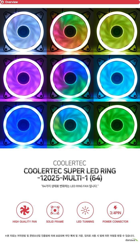 쿨러텍 슈퍼 LED RING 12025 MULTI 1 (64) 64가지 상태로 변화하는 LED RING FAN입니다 하이 퀄리티 팬 솔리드 프레임 LED 튜닝 3/4핀 파워 커넥터 고성능 고효율 강력한 쿨링 성능 Hydraulic Bearing이 장착된 고성능 쿨링팬으로 시스템 내부에 장착하여 열기를 신속히 외부로 배출합니다. 고풍량으로 냉각 효율을 극대화하여 과열로 인한 시스템 내부 부품 손상을 방지할 수 있고 높은 내구성으로 오랫동안 사용할 수 있는 고성능, 고효율의 쿨링팬입니다. 견고한 바디 강화 플라스틱 프레임 팬의 바디는 견고한 플라스틱 프레임으로 제작하였습니다. 뛰어난 내구성으로 오랜 시간동안 견고함을 유지하고 저소음 방진 고무패드를 부착하여 정숙한 환경을 만들어줍니다. 64가지 컬러 고휘도 LED 강렬한 튜닝 효과 프레임에 내장된 LED 라이트가 쿨링팬 동작시 점등하여 멋진 튜닝 효과를 제공합니다. 고급 고휘도 LED로 제작되었으며 일반 LED에 비해 더욱 밝고 화려합니다. 64가지 컬러가 순차적으로 변화하는 디자인으로 자신만의 튜닝 PC를 구성해보세요. 효율적인 3/4핀 전원 커넥터 설계 메인보드 3핀 4핀 커넥터 또는 파워 서플라이 4핀 커넥터중에 한곳에만 연결합니다. 뛰어난 호환성으로 모든 시스템에 사용 가능하며 팬에 설정된 최적의 RPM으로 동작합니다. 제품구성 쿨러본체 고정나사 Fan Dimension 120 x 120 x 25mm Rated Voltage 12VDC Rated Current 0.26A Input Power 3.12W Fan Speed 1200RPM±10% Bearing Type Hydraulic Bearing Air Flow 50.3CFM Noise 20dBA Connector 3Pin/4Pin-Power Line 300mm